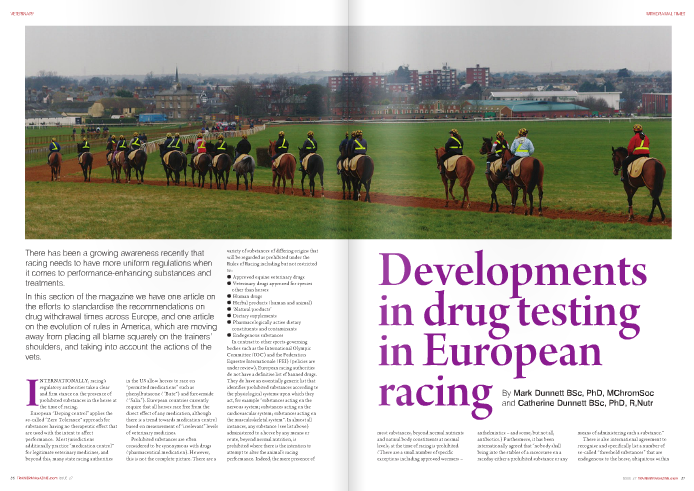"INTERNATIONALLY, racing's regulatory authorities take a clear and firm stance on the presence of prohibited substances in the horse at the time of racing.     European ""Doping control"" applies the so-called ""Zero Tolerance"" approach for substances having no therapeutic effect that are used with the intent to affect performance. Most jurisdictions additionally practice ""medication control"" for legitimate veterinary medicines, and beyond this, many state racing authorities     in the US allow horses to race on ""permitted medications"" such as phenylbutazone (""Bute"") and furosemide (""Salix""). European countries currently require that all horses race free from the direct effect of any medication, although there is a trend towards medication control based on measurement of ""irrelevant"" levels of veterinary medicines.     Prohibited substances are often considered to be synonymous with drugs (pharmaceutical medication). However, this is not the complete picture. There are a     variety of substances of differing origins that will be regarded as prohibited under the Rules of Racing including but not restricted to:     q   Approved equine veterinary drugs   q   Veterinary drugs approved for species     other than horses   q   Human drugs   q   Herbal products (human and animal)   q   'Natural products'   q   Dietary supplements   q   Pharmacologically active dietary     constituents and contaminants   q   Endogenous substances     In contrast to other sports-governing bodies such as the International Olympic Committee (IOC) and the Federation Equestre Internationale (FEI) (policies are under review), European racing authorities do not have a definitive list of banned drugs. They do have an essentially generic list that identifies prohibited substances according to the physiological systems upon which they act, for example ""substances acting on the nervous system; substances acting on the cardiovascular system; substances acting on the musculoskeletal system"". In almost all instances, any substance (see list above) administered to a horse by any means or route, beyond normal nutrition, is prohibited where there is the intention to attempt to alter the animal's racing performance. Indeed, the mere presence of     most substances, beyond normal nutrients and natural body constituents at normal levels, at the time of racing is prohibited. (There are a small number of specific exceptions including approved wormers –     anthelmintics – and some, but not all, antibiotics.) Furthermore, it has been internationally agreed that ""nobody shall bring into the stables of a racecourse on a raceday either a prohibited substance or any     means of administering such a substance."" There is also international agreement to     recognise and specifically list a number of so-called ""threshold substances"" that are endogenous to the horse, ubiquitous within     the environment or non-removable feed contaminants such as testosterone and hydrocortisone, arsenic, salicylic acid and theobromine, respectively. Ascribed to these substances are threshold levels for urine and/or blood, below which no regulatory action is taken.     Policy relating to prohibited substances has evolved over time through organizations such as the International Federation of Horseracing Authorities (IFHA), the European Horseracing Scientific Liaison Committee (EHSLC), the Association of Official Racing Chemists (AORC) and more recently the Racing Medication and Testing Consortium (RMTC), although the latter operates within North America with only some international influence.     The ethical stance and resultant policies adopted by IFHA in relation to prohibited substances are defined and set out in Article 6 of their International Agreement on Breeding, Racing and Wagering. IFHA's objectives are to guide individual national regulators in protecting the integrity of racing (and the related breeding industry) and to enhance public confidence in the sport, and to protect the welfare and safety of horses and jockeys.     Specifically, the aim is to maintain the integrity of racing by detecting and deterring the use of any substance that may advantage or disadvantage a horse beyond     its inherent physical merits. The regulators view prohibited substances from the perspective of their ability to affect performance not only at the time of racing, but for some substances, also in training.     In 1992 the major European racing authorities decided the time had come to strive for harmonisation in the technical and regulatory strategies aimed at challenging the illegitimate use of prohibited substances. They judged that to effectively tackle this issue into the future, international cooperation and collaboration in anti-doping research would be necessary, and consequently they formed the European Horseracing Scientific Liaison Committee (EHSLC) to promote, coordinate and oversee these processes.     The EHSLC is now an incorporated organisation that brings together British, French, Irish, German, Italian and Scandinavian regulators and comprises various working parties with focused remits, and although the exact number fluctuates to accommodate specific contemporary issues, there remain three principal groups.   The Analysts Working Party   comprises representatives from the member countries' regulatory laboratories. They propose and appraise, and seek to harmonize sampling and testing procedures.   The CVO Working Party     consists of the Chief Veterinary Officers from member countries whose focus is veterinary issues, particularly prioritizing drugs for study.   The Combined Working Party   is an amalgamation of the above groups plus additional advisory pharmacologists, and together they have several roles that include reviewing drug studies to establish detection time information for veterinarians and trainers. These groups report to racing administrators who sit together as the directions of EHSLC. However, decisions are not binding and must be adopted individually by each racing authority.     The fundamental intention of the EHSLC is to     ""... create a common environment, to best practice standards, such that, in whichever of the member countries a horse is raced, the horse and its connections are treated in all key matters of principle, in the same way.""     The EHSLC's formal objectives are   q   to harmonise technical doping control     policies and procedures;   q   to engender co-operation between its     member national horseracing regulatory authorities in research underlying the suppression of doping;     q   to provide a forum for the exchange of information relating to doping control;     q   to seek to unify the views of member national horseracing regulatory authorities on matters concerning doping control in order to advance a uniform European stance on doping control in the     worldwide arena;   q   to act in the joint interests of the     member national horseracing regulatory authorities who are members of the EHSLC Clearly, it is not the intention of the     racing authorities to prevent, discourage or hinder proper veterinary care for racehorses. However, they do not want horses to race whilst undergoing treatment or too soon afterwards, when there is the likelihood of the therapeutic effects or side effects of drugs persisting and potentially influencing performance.     over the last decade, for example, the UK regulator has annually tested around 10% of all runners which has resulted in an incidence of post race positives of about 1-2 per month. However, this needs to be seen in the proper context. Whereas two in every 10,000 runners test positive for inadvertent carry-over of medication, only one in every 100,000 runners test positive for a substance that could be regarded as a doping agent. Thus, the majority result from careless use of veterinary medicines or inadvertent feed contamination, rather than deliberate doping attempts.     The Rules make it clear that in-training treatments should be withdrawn in advance of racing to avoid the risk of a positive post- race test. Such withdrawal times historically have proven difficult to define and it had fallen upon the attending veterinary surgeon to provide the appropriate guidance. An eight-day withdrawal period     was advised in the past, particularly for treatment with non-steroidal anti- inflammatory drugs (NSAIDs) such as 'Bute' and flunixin. However, this practice is becoming increasingly unreliable. New drugs are being introduced into veterinary practice which can remain in the horse's body for longer periods, such as carprofen and eltenac (e.g. RimadylTM and TelzenacTM, respectively).     When added to the increasing sophistication and sensitivity of testing techniques it can be seen that the risks of legitimate veterinary treatment causing positives remains. Consequently, there is an increased need for more detailed information on the clearance times from the horse's system for commonly used veterinary drugs.     The EHSLC in conjunction with racing laboratories, and increasingly in cooperation with other jurisdictions such as Hong Kong and South Africa, have initiated an ongoing programme of research to establish accurate detection times for commonly used veterinary medications.     In this experimental process, veterinary drugs are administered by the prescribed routes at normal clinical doses to groups of horses maintained under conditions intended to mimic a real training situation as closely as possible. Urine and blood samples are subsequently collected repeatedly and the declining drug levels are monitored over time (using harmonised screening procedures according to EHSLC recommendations), until the levels of drugs and/or breakdown products are no longer detectable above an agreed international screening limit (ISL). Therefore, a Detection Time can be defined as the time elapsed between the final dose of medication and the time at which levels measured in the urine (and blood) fall below the so-called ISL.     The ISL is a product of international consensus and it is used by Racing Authorities to ensure their laboratories set appropriate sensitivities for the testing methods. The purpose is to ensure not only that drugs commonly employed in veterinary treatment are used in a clinically approved manner, but also that     Currently available detection times as published on websites of the EHSLC member countries. (Note this information is indicative only and information from   www.ehslc.com   should be used when treating horses)     Drug Drug type Trade name examples Detection time / days (hours)     Phenylbutazone NSAID Equipalazone 7 (168)     Flunixin NSAID Finadyne 6 (144) Carprofen NSAID Rimadyl 11 (264)     Ketoprofen NSAID Ketofen 4 (96) Meloxicam NSAID Metacam 3 (72)     Eltenac NSAID Telzenac 8 (192) Dipyrone NSAID Vetalgin 3 (72)     Vedaprofen NSAID Quadrisol 4 (96) Furosemide Diuretic Dimazon 2 (48)     Mepivacaine Local anaesthetic Intra-Epicaine 2 (48) Meclofenamic acid NSAID Dynoton 5 (120h)     Dembrexine Mucolytic Sputolysin 5 (120h) Detomidine Sedative Domosedan 2 (48h)     Naproxen NSAID Naprosyn More than 15 days     the enhanced sensitivity of today's 'state of the art' testing methods do not cause 'positives' to be declared where drug residues are clearly below therapeutically effective levels.     When setting an ISL, specific risk factors for each drug are taken into account. These include the detection time, the extent to which the drug is used in equine veterinary practice, and its potential to impact on the welfare of the horse or to affect race performance. Thereby, a drug with a high risk of abuse or significant potential to alter performance will be more strictly regulated, and vice versa.     This is a fundamentally different approach to simply permitting medication or particular drugs, but still allows horse welfare and treatment needs to be considered whilst assuring the integrity of racing.     This programme, which has already lasted several years, has led to the publication of Europe-wide harmonised Detection Times for a range of medications. Further research is being undertaken to extend the number of drugs for which data can be published.     Established detection times are published on the EHSLC website and referenced on websites of each of the     individual member racing authorities within the EHSLC.     This information should be used by racing veterinarians as an aid to best advise trainers on setting 'withdrawal times' following treatment. It must be emphasised that detection times, as published by the EHSLC, and withdrawal times are not the same thing.     A Withdrawal Time for the purposes of medication control in racehorses is a recommendation made with the professional judgement of the treating veterinarian as to how much time should be allowed to elapse between the last treatment dose and the horse's first race. The Withdrawal Time set should be longer than the published Detection Time. The Detection Time should be taken as a starting point with a suitable time safety margin added to account the possible variability of the particular horse and the individual circumstances. This approach is essential as an individual horse may take much longer to clear medication from its system than the ""average horse"". A variety of factors can unexpectedly prolong clearance of medication:     q   unlike the experimental horses to establish detection times, for those in need of clinical treatment the illness itself can prolong drug clearance     q   Age and sex of the horse   q   Diet   q   fitness (training status) and racing     distance (speed)   q   inaccurate dosing (for medicines given     orally by yard staff)   q   formulation of the medication   q   duration of treatment   q   dosing frequency, e.g. once per day,     twice, etc.   q   body weight   q  dehydratio  Feed contamination is an issue with     similar regulatory consequences but one which can be tackled by an additional strategy. Feed contamination from naturally occurring prohibited substances (NOPS) can arise, for example, from the presence of particular weeds such as Nightshades and Thorn Apple or Jimson Weed in harvested cereals, or storage and transport contamination of raw materials by coffee and cocoa by-products. The most commonly encountered contaminants encompass caffeine, theobromine, morphine, and to a lesser extent atropine, hyoscine and hordenine.     Historically, racing has seen many post- race positives for theobromine (and caffeine) which led to the designation of theobromine as a threshold substance. The incidence of post-race caffeine and theobromine positives has decreased dramatically but the risk continues, albeit greatly reduced. Morphine presents a more recent and ongoing risk with post-race positives occurring each year between 2005 and 2008, with an earlier spate in 2002/2003.     A new initiative involving a number of UK and Irish horsefeed manufacturers is    underway to further reduce the potential for inadvertent feed contamination to cause post-race positives. This process is being developed and coordinated by the Feed Committee of the British Equine Trade Association (BETA) with input from both the British Horseracing Authority (BHA) and the National Trainers Federation (NTF), and a similar parallel process is taking place in France under the auspices     of CNEF. The ultimate aim is to create a set of risk     management protocols and procedures to be appended as approved guidelines to an existing legal code for feed manufacture; the     United Kingdom Food Assurance scheme (UFAS). The benefits of this approach are already being noted by the British Horseracing Authority (BHA).     All the valuable work done on establishing harmonised accurate detection times and changes to risk management in feed production do not create a panacea for the future absence of post-race positives, but when applied appropriately they should significantly reduce the incidence of inadvertent failures during post-race drug testing whilst continuing to allow the treatments that are required for horses during training"