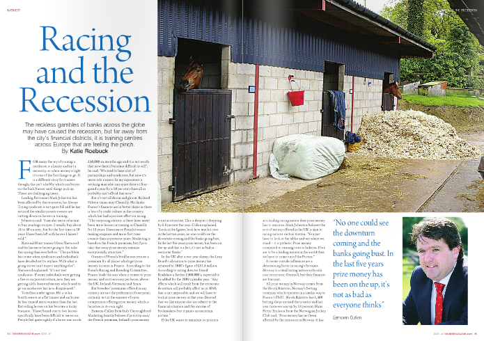 "FOR many the joy of owning a racehorse is a luxury and not a necessity, so when money is tight it's one of the first things to go. It is a different story for trainers though; this isn't a hobby which can be put on the back burner until things pick up. These are challenging times. Leading flat trainer Mark Johnston has been affected by the recession; his Always Trying syndicate is not quite full and he has noticed the smaller private owners are cutting down on horses in training. Johnston said: ""I am also more reluctant to buy yearlings on spec. I usually buy about 45 to 50 on spec, but for the first time in 20 years I have been left with horses I haven't sold."" National Hunt trainer Oliver Sherwood said he has more horses going to the sales this spring than ever before. ""The problem has come when syndicates and individuals have decided not to replace. With what is going on we can't expect anything else"", Sherwood explained. ""It's not just syndicates. If some individuals were getting a five or six percent return, now they are getting zilch. Invested money which used to go on racehorses has now disappeared."" Tom Dascombe agrees. He is in his fourth season as a flat trainer and each year he has trained more winners than the last. But selling horses on has become a tricky business. ""I have found one to two horses specifically have been difficult to move on. People feel quite rightly if a horse was worth £50,000 six months ago and it is not worth that now then it becomes difficult to sell"", he said. ""We used to have a lot of partnerships and syndicates, but now it's more sole owners. In my experience a working man who can spare three or four grand a year for a 10 per cent share all in probably can't afford that now."" But it's not all doom and gloom. Richard Gibson trains near Chantilly. He thinks France's finances are in better shape as there is less of a credit culture in the country, which has had a positive effect on racing. ""The surprising statistic is there have never been more horses in training in Chantilly for 25 years. I have more French owners making enquires and more first-time owners than in previous years. Marketing is based on the French premium, but if you take that away prize money remains exceptionally attractive."" Owners of French-bred horses receive a premium for all places which get prize money in races in France. According to the French Racing and Breeding Committee, France leads the way when it comes to prize money and cost recovery per horse, above the UK, Ireland, Germany and Spain. But breeders' premiums offered in any country are not the preference of everyone; certainly not at the expense of open competition offering prize money which is lucrative in its own right. Eamonn Cullen from Irish Thoroughbred Marketing heartily believes if you strip away the French premium, Ireland's prize money is just as attractive. This is despite it dropping by 6.5 percent this year. Cullen explained, ""Look at the figures, look how much it rose in the last ten years, no one could s ee the downturn coming and the banks going bust. In the last five years prize money h as been on the up and that is a fact, it's not as bad as everyone thinks."" In the UK after a two year slump, the Levy Board's allocation to prize money has returned to 2006's figure of £62.5 million. According to racing director David Bradshaw a further £900,000 is expected to be added for the 2009 calendar year. ""Any effects which will result from the economic downturn will probably affect us in 2010; that is not impossible and we will have to look at prize money in that year. Beyond that we like anyone else are subject to the financial situation and the income of bookmakers, but it paints an uncertain picture."" If the UK wants to maintain its position as a leading racing nation then prize money has to improve. Mark Johnston believes the sort of money offered in the UK is akin to racing nations such as Austria. ""You just have to look at the tables and see where we stand – it is pathetic. Prize money compared to running costs is hideous. If we are to be a leading nation in the world then we have to come out of the Forties."" It seems outside influences are a determining factor in racing's fortunes. Norway is a small racing nation with only one racecourse, Ovrevoll, but their finances are buoyant. All prize money in Norway comes from the Norsk Rikstoto, Norway's betting company which operates in a similar way to France's PMU. Norsk Rikstoto has 1,300 betting shops around the country and last year turnover was up by 18 percent. Hans Petter Erickson from the Norwegian Jockey Club said, ""Prize money has not been affected by the recession in Norway. It has in fact increased by five percent. Norway is a rich country from oil, it is the third biggest oil exporter in the UK – we just need owners to buy more horses. Our problem has been owners buying less horses due to lack of funds."" Nobody has been more affected in this recession than owners. As times get tough and investments dry up so does buying bloodstock. Even if horses in training across Europe have remained at a steady number, that's not to say that many are not still owned or part-owned by their trainers who are struggling to sell even a share of a horse. With supply exceeding demand unwanted and unsold horses has become a welfare issue. The Free Lease Exchange, which is a joint initiative by the Racehorse Owners Association and Thoroughbred Breeders' Association, matches up prospective owners with available two-year-olds; due to its popularity the scheme has been extended to include older horses. Jan Durepaire is a French trainer based in Madrid. So far he has been unaffected by the economic downturn. He has 60 horses in training with 22 owners, none of whom work in businesses which have been hit by the recession. But it has not been the case for some of his neighbours; there are 200 less horses in training in the region than a year ago. Durepaire said, ""Some people are selling and not reinvesting or instead of buying five they will buy three. The results for my stable speak for t hemselves and if anything I have more horses this year than last so I am happy. Fuel prices are lower in Europe than they are in the UK. The price of diesel is not a problem in France or Spain."" But like many in Europe Durepaire did have a problem sourcing shavings. With the construction industry slowing down, the knock-on effect has been shavings in short supply. Durepaire was paying €5 a bale for shavings and €2.20 for straw so he switched to straw. Mark Johnston is trialling a wood chip alternative after his shavings went up by 27 per cent in less than a year. Tom Dascombe calculated his shavings rose by five percent then by another 12 percent on top of that. But given the success his yard has enjoyed he is reluctant to change a winning formula. ""I would be loath to change as what we are doing is working for us. If I changed for the sake of cutting costs it could be a false economy, as if I went on straw which is far cheaper but they started getting beat that would not be helpful to us. We don't give them less bedding, it's just proportionally less profit, but we have continued success and that is the main thing."" From a supplier point of view raising prices during a recession is highly undesirable. Peter McQuaid, sales director at Brooklands Bedding in County Mayo, Ireland, said clients have cut down on their orders; deliveries have gone from every two to every three weeks. Cash flow has become an issue and credit is no longer an option. But Peter McQuaid readily admits refusing credit is a peril in itself. ""We try and work with our clients, but extending their credit is now a thing of the past. It's a Catch-22 situation; you are in trouble if you do and in trouble if you don't. We have to try and find the middle ground as we need our clients so we remain in business."" The strength of the Euro has made life difficult for Republic businesses, and the exchange rate has had a massive effect on suppliers in the south. McQuaid said construction companies are being persuaded to manufacture shavings so they can make some money on the side and those involved in the bedding business can remain in work. ""Prices have steadily increased and times were good, but now you would be nuts to increase the price. The price is not coming down though as there is not the supply. It is more expensive to bed an animal on shavings than feed it, but it is the easiest and cleanest option."" Cash flow is proving a problem for racehorse transport companies too. The current situation has bought back memories from the last UK recession in the early Nineties. Merrick Francis had just become managing director of Lambourn Racehorse Transport during that recession. He recalls, ""People didn't want to use their horseboxes so much so they would share our transport with others. For us it is a cash flow problem. We are not going to operate for customers who are very much behind; we are going to get tougher with them if we are not getting paid."" Normally at this time of year his firm is busy transporting mares to stud, but all is quiet at the moment, with mares being rested as sTales of youngstock have slowed. HE sales rings across Europe have been experiencing differing fortunes. The ARQANA mixed sale at Deauville in February sold 144 horses, which was more than the 120 sold in 2008, but total turnover for the sale this year was €878,500, significantly less than the previous year's €1,142,200. Incentive initiatives have certainly given the sales a boost. The Breeze-Up Bonus offers up to £10,000 for every winning breeze-up graduate. This, according to Goff's chief Executive Henry Beeby, made a significant impact at the Goffs Breeze-Up sale in March at Kempton. Which was just as well, as the statistics were somewhat more sobering: 43 horses were sold at an average price of £16,770 compared to the same sale in 2008 where 64 horses were sold averaging £30,375. Top price at Kempton was a son of Danehill Dancer which sold for £58,000. He has gone into training with Tom Dascombe, who picked up two new owners and three horses from the sale. ""It was more than I was expecting. We are lucky the business has developed a lot over the last couple of years and we are still getting new horses. I have also bought five fillies in France with the idea of running them in France to be eligible for the owners' premiums. You'd be mad not to."" Richard Gibson also sees how it makes financial sense to carry on running his horses abroad. ""The current financial climate would not stop me racing on the continent – a well-bred filly is worth more if she comes third in a Listed race in Italy – that black type is valuable."" There is no doubt the recession has been felt across Europe, in all quarters. Christopher Renaud runs an equine spa in Geneva and says clients are taking their time and waiting for horses to heal rather than paying for hydrotherapy. ""There is certainly a recession in Switzerland and people have cut back on hydrotherapy since December. It is seen as complimentary therapy in addition to traditional recovery and is considered more of a luxury. It is a cause for concern and we would not be in this situation out of choice."" Oliver Sherwood thinks now is not the time to cut corners, but instead to see the opportunities and act on them. ""We have got to be positive. We can't go round with our heads down. If you have some money to spend it's the time to buy a bargain. I am thinking of reducing my prices if I can for next season. We have got to do what we can to try and get everything up and running."" Owners and trainers alike dream of reaching the winners' enclosure and regardless of the financial reality people still want to dream, if anything, to escape reality, but that's only if you can afford it of course."