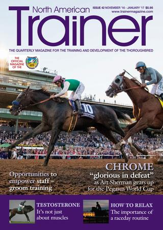 November 16 - January 17 Issue 43 Art Sherman - trainer of California Chrome - profile Alan Balch - CTT Column - Interest and conflict Andrea Young - Sam Houston Racecourse - Business Snapshot Sid Fernando - The widening elitism in North American Racing Graham Motion - TRM Trainer of the Quarter (again) Why do horses act up - the psychology of starting gate jitters / tail swishing / kicking out Terry Knight - a mainstay of the Northern California circuit - CTT trainer profile Groom Training - on the job training for stable staff The Absolute Insurer Rule revisited Testosterone and the thoroughbred The importance of a raceday routine Equine flu - research and development into the treatment of the disease International horse movements - disease risk Metabolomics - understanding equine gut health