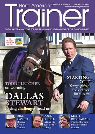 Nov 15 - Jan 16 (Winter) Issue 38    Dallas Stewart - leading KY based trainer in profile    Bill Casner - Breeder - Owner - Trainer    Young Trainers Starting Out - Abigail Adsit, Michael Wilson, Scott Young, Liam Benson    Rick Hammerle - from racing fan to racing secretary    Resisting Deworming Traditions - with Todd Pletcher    Diagnostic Tools - other than x-rays    Changing Surface - from dirt to turf    Keith Desormeaux - CTT Trainer Profile    Sid Fernando - Curlin leads resurgence in bloodstock industry    Alan Balch Column - Is perception reality?    The Carb Conundrum - feeding a low or high starch diet    Understanding Stifle Joints    Doug O'Neill - TRM Trainer of the Quarter    Saving Racing in Texas