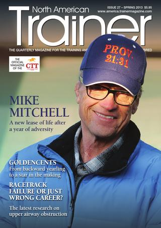 Spring - Issue 27 Mike Mitchell - Trainer Profile Ben Cecil - CTT Trainer Profile  The story of Goldencents from a backward yearling to leading 3yo  Biomechanics of locomotion  Retraining off the track Thoroughbreds  Roarers - diagnosing and treating roarers  The Wolfson Dynasty - in profile  Stable Dust - Performance damaging? Four year old stakes races - their place in the North American spring calendar The Sid Fernando Column