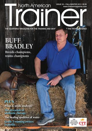 Fall/Winter - Issue 30 Buff Bradley - Cover Profile Elliott Walden - WinStar Farm Richard Mandella The Alan Balch column  The downside of antibiotic therapy Stride Analysis Feeding Fiber Vitamins - as easy as ABC Hydrotherapy Relative Values - Gerald & Randy Romero Profiles on Gr1 winning owners State Incentives Product Focus Stakes Schedules Sid Fernando - don't ignore the big picture