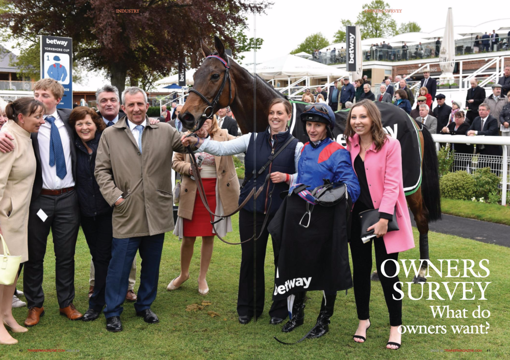 "What do Owners want from Trainers? Some may feel there is an obvious answer to this question, but major surveys of past and present British and Irish owners last year revealed that the ownertrainer relationship is not solely founded on getting owners into the winner's enclosure. The population of owners in Britain dropped by 15% between 2006 and 2015 to 7,892 registered active owners, prompting the Racehorse Owners Association (ROA) and the British Horseracing Authority (BHA) to find out how owners rate the ownership experience. WORDS: ROA, BHA, HRI PHOTOS: YORK RACECOURSE, ROA, BHA T HE National Racehorse Owners Survey was jointly commissioned by the ROA and BHA last year, coinciding with two online surveys issued by Horse Racing Ireland (HRI), who also recognised the importance of understanding owners' needs. The HRI survey was part of a wider initiative that began to blossom by the end of 2016, as evidenced by a 9.5% increase in the number of owners in the 12 months through 16 December. The fact that HRI has invested 690,000 in its ownership arm to build on this growth is a measure of how seriously the industry wants to develop its ownership base. The basic objectives for both the British and Irish surveys were to distinguish the aspects of racehorse ownership liked and disliked by past and present owners, and how the survey findings can be used in future strategies to retain current owners and attract new owners. So what did the owners have to say? The cost of owning a racehorse and the level of prize money are the principal reasons for owners lapsing in both Britain and Ireland. 56% of lapsed Irish owners reported they were no longer owners due to financial considerations, while horse injury was the second most common reason. However, the majority of lapsed Irish owners (68%) said they would definitely or probably be interested in racehorse ownership in the future, subject to their financial situation allowing it, which closely aligned in term of views and proportion (73%) of lapsed British owners. Around 25% of the British owners have or had taken a break from ownership, due mainly to financial constraints and horse injury. 44% named facilities and treatment at racecourses as a main factor. As with the British responders, a common theme for Ireland's owners was negative experience at the racecourse. Racecourses have developed their owner facilities and benefits in recent years, but the specific issue concerning racecourses for many of the 1,008 Irish owners are raceday ticketing arrangements. What are the findings that relate to trainers? Of the 2,200 responses to the British survey, the two crucial findings were that trainers need to offer greater transparency on costs and need to communicate more regularly with owners. According to 29% of British owners who had lapsed or taken a break from ownership in the past, the main reason was 'not a good trainer experience.' The Irish survey noted that while responders rated the importance of the overall racehorse ownership experience, that experience often starts with the owner's relationship with the trainer. So the relationship between trainer and owner is vital to the owner's ongoing participation in racing, perhaps more so for some owners than actual racecourse results. When asked for their thoughts about winning races, current Irish owners (60% of whom had been owners for more than 10 years) tended to agree more strongly with the statement that 'winning is important, but there are other factors,' closely followed by 'I love to race and if I win it is a welcomed bonus.' On the question of what is the biggest influence on becoming involved in ownership, 53% of British respondents pinpointed speaking to a trainer and/or visiting a training yard. Other reasons included speaking to other owners, carrying out research online, responding to an advertisement, and attending a nonracecourse event. These findings validate the commonly held view of many trainers that 'word of mouth' still plays a role in promoting their ""The importance of communication, information over costs and approachability have each been identified as very important factors Charlie Liverton "" l More information re: selecting the right trainer for our group and for the horse l Training fees of different trainers being more in the public domain l A list of trainers who purposely want to engage with new owners and encourage participation in racing l More information covering potential income/expenditure, prize-money distribution and potential insurance costs l Clear cost models for all potential expenses relating to having a horse in full training and racing l It is important all potential owners clearly understand the financial impact of owning racehorses. Many people don't fully understand what they are getting into business, but that owners and prospective owners also decide on which trainers to use based on their own research, using print and digital media. What was clear from the survey was that trainers 'sell' racehorse ownership, and yard visits and interaction with trainers are very important in persuading interested people to become racehorse owners. Rupert Arnold, chief executive of the National Trainers Federation, said, ""The National Racehorse Owners Survey contains some fascinating findings, we were particularly interested to note the conclusion that trainers are the principal sales force attracting owners to the sport."" Charlie Liverton, chief executive of the ROA, agrees. ""Trainers are the 'sales force' for ownership and we will be working closely with them to attract more owners and consequently grow their businesses, which will ultimately be positive news for racing."" Perhaps because trainers are regarded by owners as the sales team, they want more information from them. Forty-four percent of respondents said that not enough information was available to assist them in making a decision to become owners; they wanted more information on finances and about trainers. Once interested individuals become owners, does the flow of information from trainers improve? Trainers and racing managers were rated in the National Racehorse Owners Survey by current owners. Eighty-five percent of owners deal directly with their trainer and 15% are dealt with by an intermediary (syndicate manager or racing manager). Those trainers and managers who scored highly were (1) approachable – friendly and easy to talk to; (2) communicative – stayed in regular touch and were proactive in offering updates with photographs and videos; and (3) informative – giving accurate and detailed information including day-to-day training and race plans. On (1) trainers scored an average 9.1 approval rating out of 10; on (2) it was 8; and on (3) it was 8.3. Managers scored 8.8, 8.5, and 8.2 respectively. Charlie Liverton, chief executive of the ROA, said: ""The importance of communication, information over costs and approachability have each been identified as very important factors indeed in recruiting owners and keeping them satisfied with their ownership experience."" HRI also recognise the important role that trainers play in bringing in new owners to the sport, having assisted with Trainer Open Mornings with trainers such as Tracey Collins, and also the Punchestown Trainers Forum during the Festival last spring. HRI identified the need from their surveys to keep owners as well informed as possible. By spring 2017, HRI will launch a new dedicated owner website that will serve all the needs for potential owners as well as provide a valuable point of information for existing owners. The various costs of ownership, details for each racecourse, and an explanation of the ways in which to become an owner (shares in racehorses, claiming race information, leasing options, etc.) will all be covered on the website. HRI will also contact lapsed owners who have expressed an interest to become an owner again. The website content is clearly influenced by the findings that ownership experience is heavily influenced by money, whether in terms of ownership costs and/or prize money levels. However, it is interesting to note that the level of service provided by trainers is a major factor for British and Irish owners these days, who value both the personal touch and a flow of information via various media, which for some owners is more important than the results achieved on the racecourse. While the findings may prompt trainers to reevaluate the way in which they communicate and relate with their owners, the industry as a whole needs to address an issue that has far-reaching consequences, as acknowledged by the British Horseracing Authority's chief operating officer, Richard Wayman: ""It is clear from the survey results that there is much work to be done, but basing the industry's approach on this extensive customer feedback provides us with an opportunity to deliver significant improvements in the ownership experience."" n ""It is clear from the survey results that there is much work to be done Richard Wayman Seeing my colours and being proud of the condition of my horse due to excellent trainer and staff l The planning with the trainer and then that plan coming together and resulting in that all-important winner l Discussing riding tactics with my trainer and jockey pre-race then watching them being followed during the race l Visiting the yard to be able to spend time with my horse, the trainer and stable staff l We are lucky in that we have a trainer who shares in our pleasure in planning a race or a campaign l Close relationship with trainer and horse. Watching that horse grow and mature O With the advent of advanced media it is now possible for trainers to give you a glimpse of your horse working without you having to be there at the crack of sparrow. Those trainers who embrace the new methods will involve their clients more and improve relationships l More transparency in the sport and trainers who don't lie to line their own pockets l Make me feel comfortable asking rookie questions. Make me feel like they want me at the yard l Trainers being more informative and upfront when problems arise l Some provide videos and pictures through their website...that's a great benefit and one we should see more"