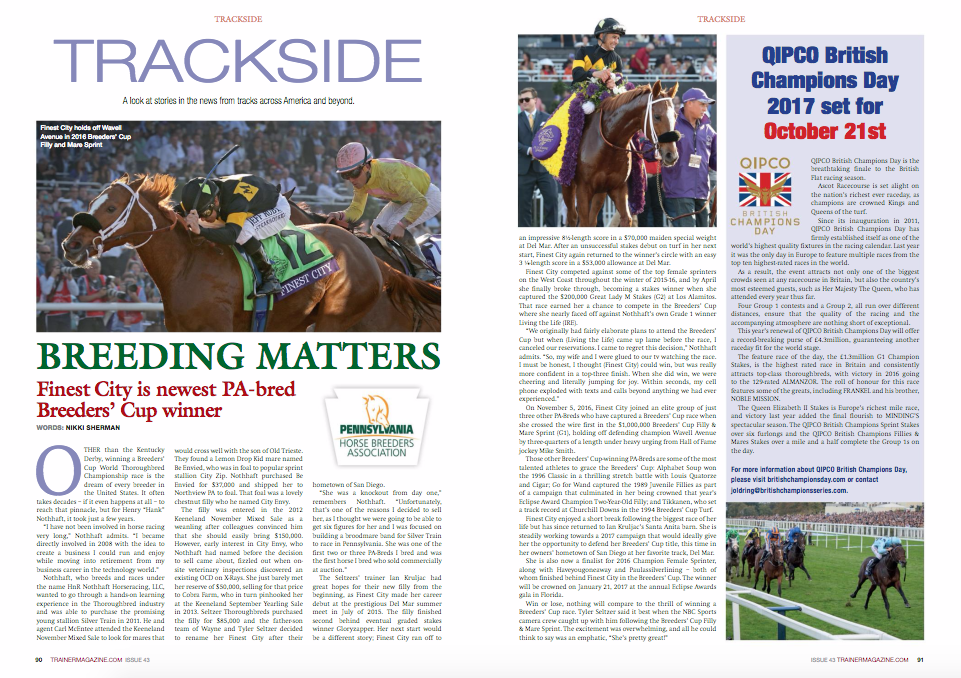 "TRACKSIDE A look at stories in the news from tracks across America and beyond. BREEDING MATTERS Finest City is newest PA-bred Breeders' Cup winner WORDS: NIKKI SHERMAN Finest City holds off Wavell Avenue in 2016 Breeders' Cup Filly and Mare Sprint Other than the Kentucky Derby, winning a Breeders' Cup World thoroughbred Championship race is the dream of every breeder in the United States. It often takes decades – if it even happens at all – to reach that pinnacle, but for henry ""hank"" Nothhaft, it took just a few years. ""I have not been involved in horse racing very long,"" Nothhaft admits. ""I became directly involved in 2008 with the idea to create a business I could run and enjoy while moving into retirement from my business career in the technology world."" Nothhaft, who breeds and races under the name hnr Nothhaft horseracing, LLC, wanted to go through a hands-on learning experience in the thoroughbred industry and was able to purchase the promising young stallion Silver train in 2011. he and agent Carl Mcentee attended the Keeneland November Mixed Sale to look for mares that would cross well with the son of Old trieste. they found a Lemon Drop Kid mare named Be envied, who was in foal to popular sprint stallion City Zip. Nothhaft purchased Be envied for $37,000 and shipped her to Northview PA to foal. that foal was a lovely chestnut filly who he named City envy. the filly was entered in the 2012 Keeneland November Mixed Sale as a weanling after colleagues convinced him that she should easily bring $150,000. however, early interest in City envy, who Nothhaft had named before the decision to sell came about, fizzled out when onsite veterinary inspections discovered an existing OCD on X-rays. She just barely met her reserve of $50,000, selling for that price to Cobra Farm, who in turn pinhooked her at the Keeneland September Yearling Sale in 2013. Seltzer thoroughbreds purchased the filly for $85,000 and the father-son team of Wayne and tyler Seltzer decided to rename her Finest City after their hometown of San Diego. ""She was a knockout from day one,"" remembers Nothhaft. ""Unfortunately, that's one of the reasons I decided to sell her, as I thought we were going to be able to get six figures for her and I was focused on building a broodmare band for Silver train to race in Pennsylvania. She was one of the first two or three PA-Breds I bred and was the first horse I bred who sold commercially at auction."" the Seltzers' trainer Ian Kruljac had great hopes for their new filly from the beginning, as Finest City made her career debut at the prestigious Del Mar summer meet in July of 2015. the filly finished second behind eventual graded stakes winner Gloryzapper. her next start would be a different story; Finest City ran off to an impressive 8½-length score in a $70,000 maiden special weight at Del Mar. After an unsuccessful stakes debut on turf in her next start, Finest City again returned to the winner's circle with an easy 3 ¼-length score in a $53,000 allowance at Del Mar. Finest City competed against some of the top female sprinters on the West Coast throughout the winter of 2015-16, and by April she finally broke through, becoming a stakes winner when she captured the $200,000 Great Lady M Stakes (G2) at Los Alamitos. that race earned her a chance to compete in the Breeders' Cup where she nearly faced off against Nothhaft's own Grade 1 winner Living the Life (Ire). ""We originally had fairly elaborate plans to attend the Breeders' Cup but when (Living the Life) came up lame before the race, I canceled our reservations. I came to regret this decision,"" Nothhaft admits. ""So, my wife and I were glued to our tv watching the race. I must be honest, I thought (Finest City) could win, but was really more confident in a top-three finish. When she did win, we were cheering and literally jumping for joy. Within seconds, my cell phone exploded with texts and calls beyond anything we had ever experienced."" On November 5, 2016, Finest City joined an elite group of just three other PA-Breds who have captured a Breeders' Cup race when she crossed the wire first in the $1,000,000 Breeders' Cup Filly & Mare Sprint (G1), holding off defending champion Wavell Avenue by three-quarters of a length under heavy urging from hall of Fame jockey Mike Smith. those other Breeders' Cup-winning PA-Breds are some of the most talented athletes to grace the Breeders' Cup: Alphabet Soup won the 1996 Classic in a thrilling stretch battle with Louis Quatorze and Cigar; Go for Wand captured the 1989 Juvenile Fillies as part of a campaign that culminated in her being crowned that year's eclipse Award Champion two-Year-Old Filly; and tikkanen, who set a track record at Churchill Downs in the 1994 Breeders' Cup turf. Finest City enjoyed a short break following the biggest race of her life but has since returned to Ian Kruljac's Santa Anita barn. She is steadily working towards a 2017 campaign that would ideally give her the opportunity to defend her Breeders' Cup title, this time in her owners' hometown of San Diego at her favorite track, Del Mar. She is also now a finalist for 2016 Champion Female Sprinter, along with haveyougoneaway and Paulassilverlining – both of whom finished behind Finest City in the Breeders' Cup. the winner will be crowned on January 21, 2017 at the annual eclipse Awards gala in Florida. Win or lose, nothing will compare to the thrill of winning a Breeders' Cup race. tyler Seltzer said it best when the NBC Sports camera crew caught up with him following the Breeders' Cup Filly & Mare Sprint. the excitement was overwhelming, and all he could think to say was an emphatic, ""She's pretty great!"" QIPCO British Champions Day 2017 set for October 21st an impressive 8½-length score in a $70,000 maiden special weight at Del Mar. After an unsuccessful stakes debut on turf in her next start, Finest City again returned to the winner's circle with an easy 3 ¼-length score in a $53,000 allowance at Del Mar. Finest City competed against some of the top female sprinters on the West Coast throughout the winter of 2015-16, and by April she finally broke through, becoming a stakes winner when she captured the $200,000 Great Lady M Stakes (G2) at Los Alamitos. that race earned her a chance to compete in the Breeders' Cup where she nearly faced off against Nothhaft's own Grade 1 winner Living the Life (Ire). ""We originally had fairly elaborate plans to attend the Breeders' Cup but when (Living the Life) came up lame before the race, I canceled our reservations. I came to regret this decision,"" Nothhaft admits. ""So, my wife and I were glued to our tv watching the race. I must be honest, I thought (Finest City) could win, but was really more confident in a top-three finish. When she did win, we were cheering and literally jumping for joy. Within seconds, my cell phone exploded with texts and calls beyond anything we had ever experienced."" On November 5, 2016, Finest City joined an elite group of just three other PA-Breds who have captured a Breeders' Cup race when she crossed the wire first in the $1,000,000 Breeders' Cup Filly & Mare Sprint (G1), holding off defending champion Wavell Avenue by three-quarters of a length under heavy urging from hall of Fame jockey Mike Smith. those other Breeders' Cup-winning PA-Breds are some of the most talented athletes to grace the Breeders' Cup: Alphabet Soup won the 1996 Classic in a thrilling stretch battle with Louis Quatorze and Cigar; Go for Wand captured the 1989 Juvenile Fillies as part of a campaign that culminated in her being crowned that year's eclipse Award Champion two-Year-Old Filly; and tikkanen, who set a track record at Churchill Downs in the 1994 Breeders' Cup turf. Finest City enjoyed a short break following the biggest race of her life but has since returned to Ian Kruljac's Santa Anita barn. She is steadily working towards a 2017 campaign that would ideally give her the opportunity to defend her Breeders' Cup title, this time in her owners' hometown of San Diego at her favorite track, Del Mar. She is also now a finalist for 2016 Champion Female Sprinter, along with haveyougoneaway and Paulassilverlining – both of whom finished behind Finest City in the Breeders' Cup. the winner will be crowned on January 21, 2017 at the annual eclipse Awards gala in Florida. Win or lose, nothing will compare to the thrill of winning a Breeders' Cup race. tyler Seltzer said it best when the NBC Sports camera crew caught up with him following the Breeders' Cup Filly & Mare Sprint. the excitement was overwhelming, and all he could think to say was an emphatic, ""She's pretty great!"" QIPCO British Champions Day is the breathtaking finale to the British Flat racing season. Ascot racecourse is set alight on the nation's richest ever raceday, as champions are crowned Kings and Queens of the turf. Since its inauguration in 2011, QIPCO British Champions Day has firmly established itself as one of the world's highest quality fixtures in the racing calendar. Last year it was the only day in europe to feature multiple races from the top ten highest-rated races in the world. As a result, the event attracts not only one of the biggest crowds seen at any racecourse in Britain, but also the country's most esteemed guests, such as her Majesty the Queen, who has attended every year thus far. Four Group 1 contests and a Group 2, all run over different distances, ensure that the quality of the racing and the accompanying atmosphere are nothing short of exceptional. this year's renewal of QIPCO British Champions Day will offer a record-breaking purse of £4.3million, guaranteeing another raceday fit for the world stage. the feature race of the day, the £1.3million G1 Champion Stakes, is the highest rated race in Britain and consistently attracts top-class thoroughbreds, with victory in 2016 going to the 129-rated ALMANZOr. the roll of honour for this race features some of the greats, including FrANKeL and his brother, NOBLe MISSION. the Queen elizabeth II Stakes is europe's richest mile race, and victory last year added the final flourish to MINDING'S spectacular season. the QIPCO British Champions Sprint Stakes over six furlongs and the QIPCO British Champions Fillies & Mares Stakes over a mile and a half complete the Group 1s on the day. For more information about QIPCO British Champions Day, please visit britishchampionsday.com or contact joldring@britishchampionsseries.com. 92 TRAINERMAGAZINE.COM ISSUE 43 TRACKSIDE t he breeding season in the thoroughbred industry always presents a clean slate. It is a season of hope. ""Breed the best to the best, and hope for the best"" is a familiar refrain, but we all know that it takes a lot more work. It is important to research pedigrees, evaluate confirmation, race records, and consult with trusted advisors. Make a plan, because producing a thoroughbred race horse takes time and care – and let's admit some luck. It is important to consider all of the ways to get a return on your investment, whether you plan to sell at auction or race your home-breds. Breeding and racing opportunities have expanded with the times and the competition. there are various incentive programs to encourage business in a particular state. Some regional programs are cooperative, and most require competing in their state to win additional incentive monies. In Maryland we have the Maryland Bred race Fund and Maryland Million ltd. to encourage breeding, foaling and racing. Incentive Programs in Maryland for 2017 MARYLAND BRED RACE FUND the Maryland Bred race Fund was established 1962 as the first incentive fund in the nation. the program was designed to encourage and promote breeding better horses. the important goal, is to reward those people who participate in the horse business in Maryland by foaling, raising and racing their bloodstock in Maryland. the current program includes a 30% breeder bonus to the top three finishers in all races in Maryland (stakes purses capped at $100,000); a 30% owner bonus in all overnight races, paid by the purse account, and a 10% stallion bonus. See the following link for more information: http://marylandthoroughbred.com/cms/pdf/MDBredFundGuide.pdf MARYLAND MILLION LTD. the Maryland Million is the cooperative stallion program that rewards Maryland-sired horses. this program was founded in 1985 by ABC sportscaster and Maryland resident Jim McKay after his visit to the inaugural Breeders' Cup races in 1984. the Maryland Million is a sire-stakes program designed to reward people who breed to Maryland stallions. the annual event, now named Jim McKay Maryland Million Day, is run in the fall of the year at Laurel Park with purses and awards of a million dollars. In addition to the race day there is $2500 bonus for Maryland-sired Maiden Special Weight winners in Maryland. For more information go to: https://marylandmillion.com/"