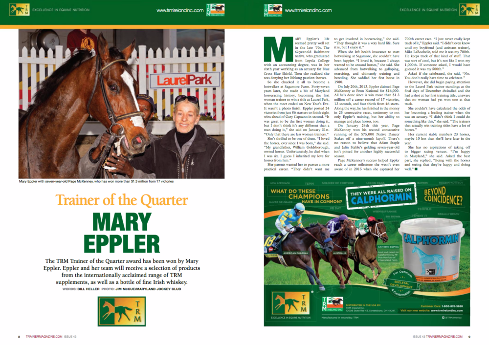 "Trainer of the Quarter MARY EPPLER The TRM Trainer of the Quarter award has been won by Mary Eppler. Eppler and her team will receive a selection of products from the internationally acclaimed range of TRM supplements, as well as a bottle of fine Irish whiskey. WORDS: BILL HELLER PHOTO: JIm mcCuE/maRyLanD JOCkEy CLuB MARY Eppler's life seemed pretty well set in the late '70s. The 62-year-old Baltimore native, who graduated from Loyola College with an accounting degree, was in her sixth year working as an actuary for Blue Cross Blue Shield. Then she realized she was denying her lifelong passion: horses. So she chucked it all to become a hotwalker at Sagamore Farm. Forty-seven years later, she made a bit of Maryland horseracing history, becoming the first woman trainer to win a title at Laurel Park, when the meet ended on New Year's Eve. It wasn't a photo finish. Eppler posted 24 victories from just 86 starters to finish eight wins ahead of Gary Capuano in second. ""It was great to be the first woman doing it, but I don't think it's any different than a man doing it,"" she said on January 31st. ""Only that there are less women trainers."" She's thrilled to be one of them. ""I loved the horses, ever since I was born,"" she said. ""My grandfather, William Goldsborough, owned horses. Unfortunately, he died when I was six. I guess I inherited my love for horses from him."" Her parents wanted her to pursue a more practical career. ""They didn't want me to get involved in horseracing,"" she said. ""They thought it was a very hard life. Sure it is, but I enjoy it."" When she left health insurance to start hotwalking at Sagamore, she couldn't have been happier. ""I loved it, because I always wanted to be around horses,"" she said. She advanced from hotwalking to galloping, exercising, and ultimately training and breeding. She saddled her first horse in 1980. On July 20th, 2013, Eppler claimed Page McKenney at Penn National for $16,000. All he's done since is win more than $1.3 million off a career record of 17 victories, 13 seconds, and four thirds from 46 starts. Along the way, he has finished in the money in 25 consecutive races, testimony to not only Eppler's training, but her ability to manage and place horses, too. On January 24th this year, Page McKenney won his second consecutive running of the $75,000 Native Dancer Stakes off a nine-month layoff. There's no reason to believe that Adam Staple and Jalin Stable's gelding seven-year-old isn't poised for another highly successful season. Page McKenney's success helped Eppler reach a career milestone she wasn't even aware of in 2015 when she captured her 700th career race. ""I just never really kept track of it,"" Eppler said. ""I didn't even know until my boyfriend (and assistant trainer), Mike LaRochelle, told me it was my 700th. He keeps track of that kind of stuff. That was sort of cool, but it's not like I won my 1,000th. If someone asked, I would have guessed it was my 500th."" Asked if she celebrated, she said, ""No. You don't really have time to celebrate."" However, she did begin paying attention to the Laurel Park trainer standings as the final days of December dwindled and she had a shot at her first training title, unaware that no woman had yet won one at that track. She couldn't have calculated the odds of her becoming a leading trainer when she was an actuary. ""I didn't think I could do something like this,"" she said. ""The trainers that actually win training titles have a lot of horses."" Her current stable numbers 23 horses, maybe 10 less than she'll have later in the year. She has no aspirations of taking off to bigger racing venues. ""I'm happy in Maryland,"" she said. Asked the best part, she replied, ""Being with the horses and seeing that they're happy and doing well."" n"