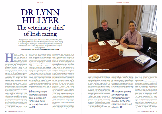 """Dr Lynn Hillyer, European Horserace Scientific Liaison Committee – Ireland's Modern Weapon In The Challenge For Equine Welfare  The appointment last year by the Irish Turf Club of Dr Lynn Hillyer PhD, BVSc CertEM(IntMed), MRCVS as chief Veterinary officer and head of anti-doping in Ireland has given this busy and experienced vet yet another powerful string to her bow and sees a further step forward in the quest for unified European racing regulations.  Hillyer began her appointment for the Turf Club and Irish NH Committee in September 2016, having previously worked with the regulator of British horseracing since 2004, focusing on anti-doping and medication control. Significantly, she has led the European regulatory veterinary group of the European Horserace Scientific Liaison Committee (EHSLC) for the last six years and is the European representative on the Executive for the International Group of Specialist Racing Veterinarians (IGSRV).  This has meant involvement in policy development on endemic and exotic infectious diseases, as well as access to any databases held by European racing nations on such records as racing-related equine injuries, for example. Hillyer's network of European and, indeed, international connections will no doubt prove invaluable to Irish racing, but similarly she will bring much of what is learned from her new role to the European table.  """"In a strategic sense, it's a resource to help us draw up best practice,"""" Hillyer explains. """"We can apply elements of what others are doing across the world to accelerate what we are doing; for example, development of our Irish Racehorse Welfare Strategy. In a practical sense, I directly access international sources of information in what is, by necessity, a confidential and sensitive subject area.  """"I am involved with EHSLC in the harmonisation of medication control advice; on the IFHA Advisory Council, looking at such things as cobalt and use of B12 supplements; on the International Movement of Horses C"""