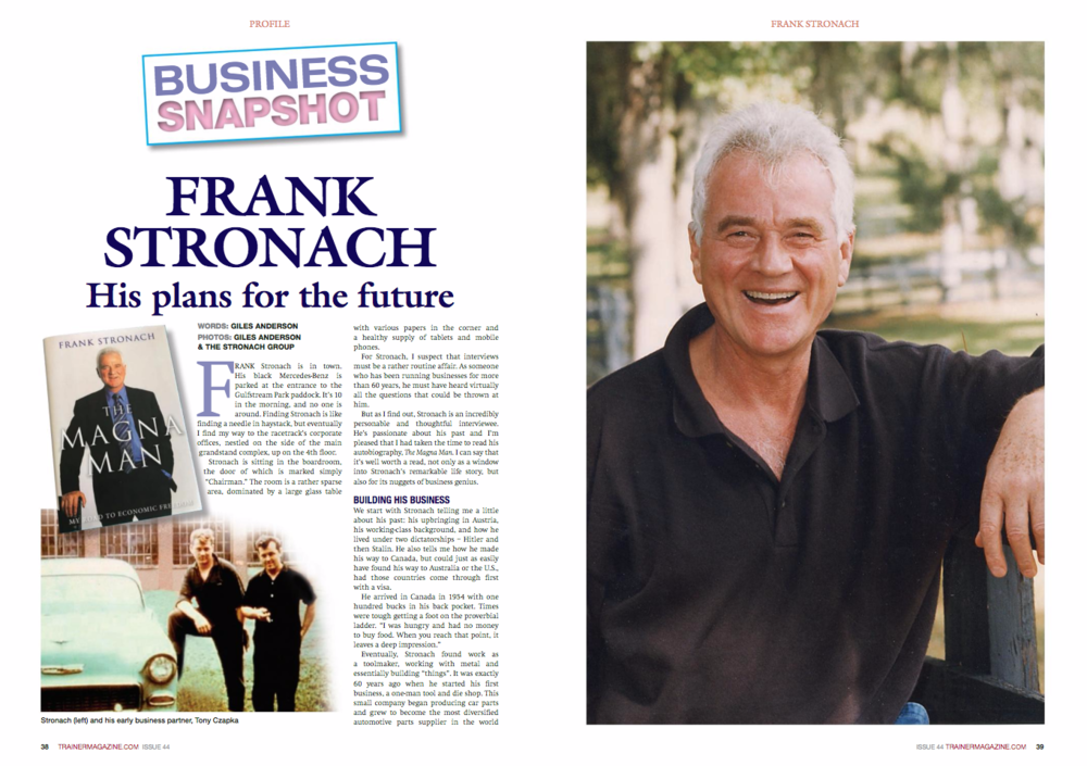 "Giles Anderson: In conversation with Frank Stronach   Frank Stronach is in town. His black Mercedes-Benz is parked at the entrance to the Gulfstream Park paddock. It's 10 in the morning, and no one is around. Finding Stronach is like finding a needle in haystack, but eventually I find my way to the racetrack's corporate offices, nestled on the side of the main grandstand complex, up on the 4th floor.   Stronach is sitting in the boardroom, the door of which is marked simply ""Chairman."" The room is a rather sparse area, dominated by a large glass table with various papers in the corner and a healthy supply of tablets and mobile phones.   For Stronach, I suspect that interviews must be a rather routine affair. As someone who has been running businesses for more than 60 years, he must have heard virtually all the questions thrown at him.   But as I find out, Stronach is an incredibly personable and thoughtful interviewee. He's passionate about his past and I'm pleased that I had taken the time to read his autobiography, The Magna Man. I can say that it's well worth a read, not only as a window into Frank's remarkable life story, but also for its nuggets of business genius.   BUILDING HIS BUSINESS   We start with Stronach telling me a little about his past: his upbringing in Austria, his working-class background, and how he lived under two dictatorships - Hitler and then Stalin. He also tells me how he made his way to Canada, but could just as easily have found his way to Australia or the U.S., had those countries come through first with a visa.   He arrived in Canada in 1954 with one hundred bucks in his back pocket. Times were tough getting a foot on the proverbial ladder. ""I was hungry and had no money to buy food. When you reach that point, it leaves a deep impression.""   Eventually, Stronach found work as a toolmaker, working with metal and essentially building ""things"". It was exactly 60 years ago when he started his first business, a one-man tool and die shop. This small company began producing car parts and grew to become the most diversified automotive parts supplier in the world in its field.  But along the way, Stronach learnt about empowering his people. As his business grew, so did the opportunity for his employees through profit sharing and stock ownership. Enabling employees to share in the success of the business was paramount to the growth of the organization, the structure of which had many academics scratching their heads to work out how he did it. To Stronach, it was simply ""Fair Enterprise."" As he puts it: ""If you let your employees share in the success of the business, they will be more motivated to produce a better product for a better price.""   But it wasn't all plain sailing. Boardroom battles made Stronach stronger and more determined than ever to keep control of the company he built from scratch. By the time he stepped down from Magna International -- not to be confused with Magna Entertainment Corporation, that was a precursor to The Stronach Group that owns racetracks such as Gulfstream -- the company had grown to $35 Billion in annual sales, with 130,000 employees worldwide and it had two billion dollars in the bank.   Stronach's passion for racing came about thanks to reading an advert for a riding horse in his local newspaper. Six years into his business career, he needed a hobby to take away the stress, and had always wanted to own his own horse. The owner of the stable that sold him a riding horse took Frank to Woodbine Racetrack in Toronto in 1962 to see his first ever race, and from that point on, he became enamored with the world of Thoroughbred horseracing.   Today, Stronach sits at the top table in racing, whether as a perennial leading breeder or regularly ranking among the top three ownership outfits in North America.   BUILDING UP RACETRACKS   Fast forward to 1997. ""At that time, I already had a sizable company"", says Frank. ""I wanted to diversify and have a second economic base. I knew that most of the racetracks in North America were badly run and in need of redevelopment. So I said, I'm going to buy some of those tracks and create a company that would bring world-class racing to a global audience. Santa Anita was the first. I had looked at it for some time and it was sold to a real estate company for about $320 million. A year later I got a call from the bankers, asking if I still had an interest because I had backed away from the deal the year before. I had made an offer, but it wasn't enough. I didn't want to get involved in a bidding war. So this time around, I said if the price is right you can have the money tomorrow. They called me the next day and said $126 million. 'It's a deal,' I said.""   In the years that followed, Stronach continued to buy a number of racetracks, including Pimlico Racecourse, home of the Preakness, and Gulfstream Park, making the Stronach Group the leading racetrack operator in America.   BUILDING THE ICONIC BRONZE PEGASUS     At the entranceway of Gulfstream Park stands the world's greatest horse statue. Measuring more than 100 feet in height and sheathed in bronze, the statue features Pegasus, the winged horse of Greek mythology, and pays homage to the great contributions that horses have made to human civilisation.   Stronach remembers the origins of the statue and the earliest sketches. ""I had some great artists employed and we sketched up a dragon with Pegasus. I said to the artists: 'I want you to make a model of a Pegasus fighting a fierce-looking dragon.' Then we went to a German foundry and asked them to engineer a life-sized bronze statue more than ten stories tall. There was nobody in the Western world which could cast something like that, so we went to China and the Chinese said they would do it. The outer layer of the statue is made with more than 1,200 bronze pieces about two yards by three yards that were fitted together with microscopic precision. We had to go down 60 feet to build the foundations for the steel structure, which has been designed to withstand hurricane-force winds. The statue really is one of the world's great feats of engineering.""   What Gulfstream Park has ended up with is an iconic piece of metalwork, a complete one-of-a-kind bronze statue that rivals the Statue of Liberty in size and complexity. Perhaps it's iconic in another way. It's a visual testament to what will one day be part of the Frank Stronach's legacy and how he built his first business, working with metal.   BUILDING A HORSE-THEMED ENTERTAINMENT DESTINATION CENTER   ""You have to realise that nowadays people have a lot of choices when it comes to entertainment and gaming"" says Stronach. ""That's why we believe the racetrack of the future will be an entertainment destination.""   ""At Gulfstream, we are creating an entertainment theme park built around the horse. We are building a theme ride inside a dome theater at the base of the Pegasus statue. The central story the ride is based on is the battle between Pegasus and the dragon, which is really the classic take of the battle between good and evil. The ride also makes people think: where do we come from? And where are we going? What will the world be like 500 years from now? The world today is at a tipping point - we can choose to climb to a higher plateau, or we can fall deeper into the abyss. But basically, the ride leaves guests with a hopeful message: that we can make this a better work, and that we must do all we can to ensure that good prevails.""   ""We are also planning to open a major museum. It will be interactive, and will tell the history of the horse. We will also build a hotel with a water park and a performance area where you can see musicals and shows. We want to appeal to families with kids between six and twelve. It's got to be exciting for them. I want to create something here at Gulfstream that horse people and horse lovers from around the world will flock to., as well as a place where families will want to come with their children. I'm also writing a book on what would constitute an ideal society. The book outlines some of the basic principles of a civilised society, principles such as: everyone must have access to health care, and no one should go hungry. But how do we as a society achieve this? That's the big question. If we don't have a concept of an ideal society, then we can't put together the building blocks needed to make it a reality.""   ""With the book and and the Pegasus theme ride, I don't want to preach to people. Instead, I want to provoke their minds. What will our future look like? I believe the human spirit is capable of leading humanity to a higher plateau.""   Perhaps, what Stronach is telling us is his view on life based on what he has seen over the past 80 or so years. This may be his way of reminding the world about how we have changed as a society. In his youth, horses were very much part of daily life, while many children of today are being raised in the ""urban computer generation"", where interaction with horses is an almost mythical or alien concept.   BUILDING RACETRACK OF THE FUTURE   Frank has a number of other plans for turning Gulfstream into one of the Sunshine State's major tourist attractions. ""We plan to build high-rise condos and two hotels on both sides, so guests could stay here for a few days. We would like to make this into a major destination center. This is the entertainment industry.""   ""I'm also thinking about what can I do for the future of the racetrack? I want to make sure that I leave something for future generations. So I want to put the racetrack into a trust. I've started to have conversations with horsemen's groups about putting the racetrack in a trust in order to preserve racing here at Gulfstream, to make a long-term commitment based on a  15-year lease. And under this arrangement, the horsemen would have the choice to extend this commitment every five years - forever. I want to make a contribution that horseracing can continue. It's expensive to keep running horses. In essence, I want to make a contribution that horseracing can continue long into the future. I think the horse community sees that I have made a positive contribution but I believe there is still more to be done.""   ""I'm saying to the horsemen, 'Let's work together.' The trainers, the breeders, the horse owners - let's see how together, we can make the most money. I have a saying: 'if the economy doesn't function, nothing else will.' So if I make a major commitment for the future then together we can organize it so that there is more money for everyone in racing.""   BUILDING UP THE PEGASUS WORLD CUP   Earlier this year, Gulfstream Park hosted the inaugural Pegasus World Cup Invitational, the world's richest horse race. Twelve horse owners each paid $1 million for a spot at the starting gate and a shot at the biggest purse in history, with all of the owners sharing in the profits from the race. Stronach wanted to create a classic race along the lines of the Breeders' Cup, one that would attract the best horses in the world. The first running of the Pegasus Invitational was a great success, and Frank is optimistic that they can create other world-caliber races.   ""Next year I want to do a grass race too, to get more international horses. I have no problem if they do something similar in Australia or England. It's great for horseracing to have all these races. I've tried to be careful not to infringe on the Breeders' Cup, because they've done a good job over the years. I've also tried not to overlap with the Dubai World Cup, so it's possible that racehorse owners can run in both races. I think it would be good if we could develop a series of races to create great excitement around the world. We had a number of people from Wall Street who found it very exciting that you could buy into the Pegasus Invitational race by partnering with someone who has and then splitting the purse. It gives you many variations and options. So I think we would be open to talking to any other individuals around the world who want to put on a world-class series of races like the Pegasus Invitational.""   BUILDING UP ANOTHER BUSINESS   Stronach being Stronach, it's no surprise that the lifelong entrepreneur is building up another venture outside of racing. It is also ironic, in a way, that Stronach's past business ventures supported the automotive industry, which forever changed the role of horses in our society, while now his life is dedicated to preserving animal-based industry.   Not only has Stronach built one of the world's largest and most successful car part companies, he has also become one of the biggest racetrack owners of our time. And as the owner of Adena Farms in Ocala, Florida, he can now add one of the largest producers of grass-fed cattle to the list of his business accomplishments.   The grass-fed, all natural beef from Stronach's Adena Farms, takes pride of place on the menu at Gulfstream Park. ""I want to provide the best food at a reasonable price. I've done a lot of soul-searching and want to raise cattle the most natural way possible in order to provide the best quality food, free from contaminants and chemicals. There is an old saying, 'We are what we eat.' More and more people today are concerned about the large amount of chemicals, growth hormones and antibiotics in the foods we eat. They want to eat food that is all-natural.""   ""All of the animals at our farm are raised in a completely natural environment. We feed our animals only natural foods - no added growth hormones, no antibiotics, no GMOs and no animal by-products. We also employ the highest standards of animal welfare to avoid pain and stress to our animals, and we operate the most advanced processing facilities right on our farm with USDA inspectors on-site.""   BUILDING A LEGACY As our interview comes to a close, I ask Stronach about how he's like one day to be remembered, about his legacy. ""In 50 years from now I would like to be remembered for being a decent person and for making a positive contribution to the horseracing industry."" In the meantime, however, Stronach still has much more than he would like to accomplish. ""We've got a lot of exciting plans for our racetracks and the future of horse racing. We believe we can help horse racing reach great new heights."""
