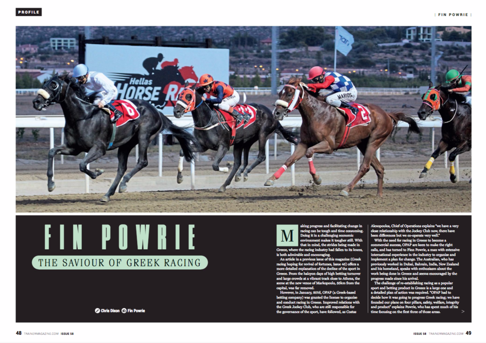 """Making progress and facilitating change in racing can be tough and time consuming. Doing it in a challenging economic environment makes it tougher still. With that in mind, the strides being made in Greece, where the racing industry had fallen to its knees, is both admirable and encouraging. The article """"Greek racing hoping for revival of fortunes"""" published in Issue 45 of European Trainer offers a more detailed explanation of the decline of the sport in Greece. The scene at the new venue of Markopoulo, 35 kilometres from the capital, was far removed from the halcyon days of high betting turnover and large crowds at a vibrant track close to Athens. However, in January, 2016, OPAP (a Greek-based betting company) was granted the licence to organise and conduct racing in Greece. Improved relations with the Greek Jockey Club, who are still responsible for the governance of the sport, have followed, as Costas Alexopoulos, chief of operations, explains. Alexopoulos says, """"We have a very close relationship with the Jockey Club now. There have been differences but we cooperate very well."""" With the need for racing in Greece to become a commercial success, OPAP are keen to make the right calls, turning to Fin Powrie, a man with extensive international experience in the industry, to organise and implement a plan for change. The Australian previously worked in Dubai, Bahrain, India, New Zealand, and his homeland. Powrie speaks with enthusiasm about the work being done in Greece and seems encouraged by the progress made since his arrival. The challenge of reestablishing racing as a popular sport and betting product in the country is a large one, and a detailed plan of action was required. """"OPAP had to decide how it was going to progress Greek racing; we have founded our plans on four pillars: safety, welfare, integrity, and product,"""" explains Powrie, who has spent much of his time focussing on the first three of those areas. Markopoulo has a dirt surface similar to that of the o"""