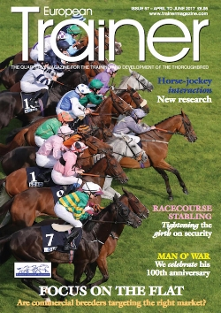 April - June '17 - issue 57   Focus on the Flat - Are commercial breeders targeting the right market?    The benefits of salt    Staff Pensions - safeguarding the future    Training - Continuing education for New York's trainers    Greece becomes EMHF member    Don't forget the jockey: horse-jockey interaction    Profile - Dr Lynn Hillyer - The veterinary chief of Irish racing    No foot, no horse - the influence of diet on the hoof    Man o'War - The first 100 years    Diagnosis of laryngeal problems: hocus pocus or cutting edge science?    Racecourse Security - does it pass the test?    TRM Trainer of the Quarter - Didier Guillemin