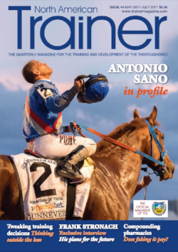 May - July '17 - issue 44   Profile - Antonio Sano    Profile: Frank Stronach    Sid Fernando: Training for a Classic    Developing the two-year-old's foot    Lameness the Singapore way: Monitoring gait    Anatomy of a training agreement: Why owners and trainers need to put it in writing    Compounding pharmacies    How the NSA's handicap system has bolstered the sport    TRM Trainer of the Quarter - Kieran McLaughlin    Training decisions that made a difference    The benefits of salt    Keeping it all together! The Pennsylvania Breeding Fund    The relationship between jockey and valet