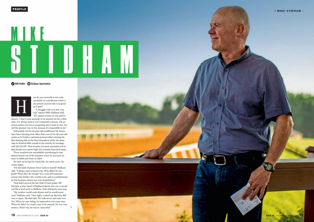 """Mike Stidham    By Bill Heller    How do you reconcile a win-only mentality in a profession where a 25 percent success rate is as good as it gets?    """"I struggle with it to this very day,"""" trainer Mike Stidham said. """"If I expect a horse to win and he doesn't, I don't want anybody to be around me for a little time. I've always been a very competitive person. I'm an action junkie who loves competing and I want to win. It's not the greatest way to live because it's impossible to do.""""    Fortunately for the 59-year-old conditioner, his horses have been winning more often than ever in his 38-year-old career as he builds a national presence after winning his first training title at the Fair Grounds in 2016, the same year he finished 36th overall in the country by earnings, with $3,747,766. That remains his most successful year to date thanks to a career-high 105 victories from 608 starts.    Those numbers are remarkable considering he was almost forced out of the business when he won just six races in 1989 and three in 1990.    Yet now, as he has his whole life, he wants more. He wants better.     """"I'm the kind of person who's hard on myself,"""" Stidham said. """"I always want a reason why. 'Why didn't he run good? What did I do wrong?' I'm a very self-conscious person who thinks a lot, worries a lot, and is a perfectionist. In this business, there's not a lot of perfection.""""    That didn't prevent the late Hall of Fame jockey Bill Hartack, a close friend of Stidham's family who was a mentor and like a kind uncle to Stidham, from feeling the same way.    """"My mother would cook dinner and he would come over,"""" Stidham said. """"One night, I asked my dad why Bill was so upset. My dad said, 'He rode seven and only won five.' When he was riding, he expected to win every race. When he didn't, he wasn't easy to be around. He was very serious. That's why he was so successful.""""    Hartack, though, just like Stidham, had a softer side. """"He was two different people,"""" Stidham said. """"When he c"""