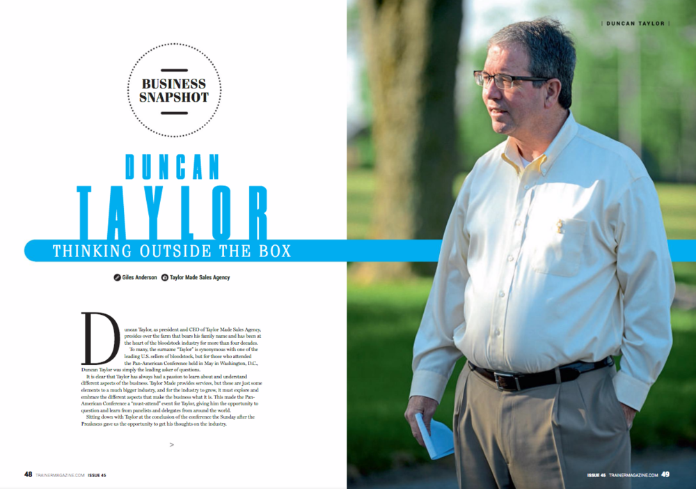 """Duncan Taylor – thinking outside the box  Duncan Taylor, as president and CEO of Taylor Made Sales Agency, presides over the farm that bears his family name and has been at the heart of the bloodstock industry for more than four decades.  To many, the surname """"Taylor"""" is synonymous with one of the leading U.S. sellers of bloodstock, but for those who attended the Pan-American Conference held in May in Washington, D.C., Duncan Taylor was simply the leading asker of questions.  It is clear that Taylor has always had a passion to learn about and understand different aspects of the business. Taylor Made provides services, but these are just some elements to a much bigger industry, and for the industry to grow, it must explore and embrace the different aspects that make the business what it is. This made the Pan-American Conference a """"must-attend"""" event for Taylor, giving him the opportunity to question and learn from panelists and delegates from around the world.  Sitting down with Taylor at the conclusion of the conference the Sunday after the Preakness gave us the opportunity to get his thoughts on the industry.  TAYLOR ON promoting to racing's customers  Everything has to start with the customer. At the Pan-American Conference we heard about marketing but there are four areas of marketing that are important: product, price, place, and promotion last. But we heard a lot about promotion and people doing things that may not actually be even related to the business we are in. Putting on a great concert, having slot machines at a racetrack – all these things that are not bad by themselves but take focus off our core product and what our core customers want and are craving. We need to study how people are betting and what they are betting on. We need to look at our product. We haven't reinvented ourselves. Our wagering product – win, place, show, pick six – has stayed the same. At the conference it seemed that the two things that others were doing the best were out of the """