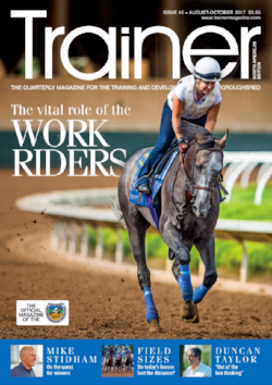 "August - October '17 - issue 45   Cover Profile - Mike Stidham     Business profile - Duncan Taylor    Understanding ""Horsemens Liability"" who is responsible when things go wrong    Laryngeal ultrasound - the latest research    Research into jockeys' riding styles    Nutrition - Feeding for healthy hooves    How do we increase race field sizes?    Why the grass is getting greener in NY    The exercise riders - the morning riders who make the afternoon racehorses    Plantation Fields 2017 - showcasing the retraining of racehorses for Eventing    News from the PA breeders    Sid Fernando Column - The Horseracing Integrity Act 2017    Alan Balch Column    TRM Trainer of the Quarter - Peter Miller"