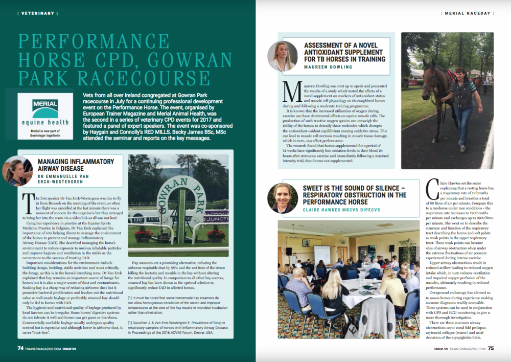 "Performance Horse CPD, Gowran Park Racecourse Vets from all over Ireland congregated at Gowran Park racecourse in July for a continuing professional development event on the Performance Horse. The event, organised by European Trainer Magazine and Merial Animal Health, was the second in a series of veterinary CPD events for 2017 and featured a panel of expert speakers. The event was co-sponsored by Haygain and Connolly's RED MILLS. Becky James BSc, MSc attended the seminar and reports on the key messages. Managing Inflammatory Airway Disease – Dr Emmanuelle Van Erck-Westergren   The first speaker Dr Van Erck-Westergren was due to fly in from Brussels on the morning of the event, so when her flight was cancelled at the last minute there was a moment of concern for the organisers but they arranged to bring her into the room via a video link so all was not lost!   Using her experience in practice at the Equine Sports Medicine Practice in Belgium, Dr Van Erck explained the importance of vets helping clients to manage the environment of the horses to prevent and manage Inflammatory Airway Disease (IAD). She described managing the horse's environment to reduce exposure to noxious inhalable particles and improve hygiene and ventilation in the stable as the cornerstone to the success of treating IAD.   Important considerations for the environment include building design, bedding, stable activities and most critically, the forage, as this is in the horse's breathing zone. Dr Van Erck explained that hay remains an important source of forage for horses but it is also a major source of dust and contaminants. Soaking hay is a cheap way of reducing airborne dust but it promotes bacterial proliferation and leaches out the nutritional value so well-made haylage or preferably steamed hay should only be fed to horses with IAD.   The hygienic and nutritional quality of haylage produced by local farmers can be irregular. Some horses' digestive systems do not tolerate it well and horses can get gases or diarrhoea. Commercially-available haylage usually undergoes quality control but is expensive and although lower in airborne dust, is never ""dust-free"".   Hay steamers are a promising alternative, reducing the airborne respirable dust by 98% and the wet heat of the steam killing the bacteria and moulds in the hay without altering the nutritional quality. In comparison to all other hay sources, steamed hay has been shown as the optimal solution to significantly reduce IAD in affected horses [1]. It must be noted that some homemade hay steamers do not allow homogenous circulation of the steam and improper temperatures at the core of the hay results in microbial incubation rather than elimination.   [1] Dauvillier J. & Van Erck-Westergren E. Prevalence of fungi in respiratory samples of horses with Inflammatory Airway Disease. In Proceedings of the 2016 ACVIM Forum, Denver, USA.   Assessment of a novel antioxidant supplement for TB horses in training – Maureen Dowling   Maureen Dowling was next up to speak and presented the results of a study which tested the effects of a novel supplement on markers of antioxidant status and muscle cell physiology on thoroughbred horses during and following a moderate training programme.   It is known that the increased utilisation of oxygen during exercise can have detrimental effects on equine muscle cells. The production of such reactive oxygen species can outweigh the ability of the horses to detoxify these molecules which disrupts the antioxidant-oxidant equilibrium causing oxidative stress. This can lead to muscle cell necrosis resulting in muscle tissue damage, which in turn, can affect performance.   The research found that horses supplemented for a period of 12 weeks have significantly less oxidation levels in their blood 24 hours after strenuous exercise and immediately following a maximal intensity trial, than horses not supplemented.   Sweet is the sound of silence – respiratory obstruction in the performance horse – Claire Hawkes MRCVS DipECVS   Claire Hawkes set the scene explaining that a resting horse has a respiratory rate of 12 breaths per minute and breathes a total of 60 litres of air per minute. Compare this to a racehorse under race conditions - the respiratory rate increases to 120 breaths per minute and exchanges up to 1800 litres per minute. She went on to describe the structure and function of the respiratory tract describing the larynx and soft palate as weak points in the upper respiratory tract. These weak points can become sites of airway obstruction when under the extreme fluctuations of air pressure experienced during intense exercise.   Upper airway obstructions result in reduced airflow leading to reduced oxygen intake which, in turn reduces ventilation and impaired oxygen perfusion of the muscles, ultimately resulting in reduced performance.   Overground endoscopy has allowed us to assess horses during experience making accurate diagnoses readily accessible. These systems can be used in conjunction with GPS and ECG monitoring to give a more thorough investigation.   There are three common airway obstructions seen: vocal fold prolapse, arytenoid collapse (roarer) and axial deviation of the aryepiglottic folds, Table 1 below describes their severity and treatment.   INSERT Table 1: Common airway obstructions and their treatment (P15 of the speaker notes)   How equine influenza and equine rhinopneumonitis viruses impact performance horses – Professor Ann Cullinane   Professor Cullinane has been Head of Virology at the Irish Equine Centre since 1987 and Head of World Organisation for Animal Health (OIE) reference laboratory for equine influenza since 2009.   ""The most common viruses encountered in racehorses in Ireland are equine influenza and equine herpesvirus 1 and 4."" Professor Cullinane stated. She went on to explain that in a naïve population, equine influenza spreads rapidly. For example, in an unvaccinated population stabled at a racecourse in Australia it was reported that over 700 horses showed clinical signs within five days. However, in a partially immune population clinical signs may be subtle or absent, and viruses spread at a considerably slower rate.   Real-time PCR has revolutionised the diagnosis and management of these viruses. They can be identified in nasal swabs or other samples on the day of submission. In addition, it is relatively simple to screen all horses in a yard repeatedly, allowing the veterinarian and trainer to monitor both the spread of virus and the extent of the virus shedding by infected horses. Equine herpesviruses may take several weeks to spread through a yard, causing significant frustration to the trainer.   Vaccination against equine influenza is effective but vaccines should contain epidemiologically-relevant viruses. Since 2010, all outbreaks of equine influenza in Ireland have been caused by Clade 2 viruses of the Florida sub-lineage. Proteq Flu is the only vaccine available in Ireland that contains Clade 2 virus and is in compliance with OIE (World Organisation for Animal Health) recommendations for equine influenza vaccine strain composition.   Vaccination against equine herpesvirus appears to be less effective than equine influenza vaccination but may reduce virus shedding and therefore limit the recovery period.   What's new with Gastric Ulcers? – Dr Kevin Corley   Dr Kevin Corley is a consultant in equine internal medicine and critical care at Veterinary Advances Ltd and was the penultimate speaker of the day. He started by describing the horse's stomach, defining the two very different regions: the squamous area at the top of the stomach which is pink in colour and has the same lining as the oesophagus, and the glandular area at the bottom which is dark pink to red in colour and produces acid. The acid has two major roles, it is the first step of digestion and also acts as a barrier to reduce the number of bacteria entering the rest of the intestine.   Squamous ulcers occur from acid injury to the non-protected squamous epithelium when the horse exercises faster than a walk and acid is thrown up to the top part of the stomach. There is a very high prevalence of squamous ulcers in horses in training. 80-100% of Thoroughbreds in full training, 66-93% in Endurance horses in a competitive season. In comparison to leisure horses, kept and worked in their home environment and rarely competed, the prevalence is around 11%.   The pathogenesis of glandular ulcers are not fully understood but it is believed that ulcers occur as a result of a breakdown of the protective barrier. In humans, steroids and bacterial infection (Helicobacter pylori) are the principal cause of glandular ulcers.   Again, there is a high prevalence in horses in training with 47-65% of thoroughbreds and 33% in competing Endurance horses.   Clinical signs of ulcers are varied and not consistently present but can include: Difficulty in maintaining body condition Poor appetite Colic after feeding Poor coat condition Wind sucking and crib biting Behavioural changes – aggressive or nervous Poor performance   Dr Corley made the interesting point that the severity of clinical signs doesn't correlate well with the severity of lesions which appear on a gastroscopy.   Nutritional factors were the highest risk for ulcers, if horses are left with no forage for more than six hours this significantly increases the risk of ulcers and if more than 2g/kg body weight of starch is fed per day. This is because food, especially forage, is a buffer to the stomach acid, and therefore prolonged periods without food promotes the formation of ulcers.   Environmental stress is also implicated in gastric ulcers. Different trainers have different incidents of ulcers in their horses, the time in training also has an effect on the percentage of horses with ulcers, the highest percentage of horses with ulcers occurs five months after starting training. Surprisingly, even playing the radio in stables is associated with ulcers. If a talk radio station is on in the stables, horses are 3.6 times more likely to have ulcers. A music radio station means horses are 2.8 times more likely to have ulcers and the longer the radio is played the more likely the horses are to have ulcers. Training at the same location where the horse is stabled is associated with increased ulcers.   The mainstay treatment of gastric ulcers is omeprazole, but Dr Corley emphasized the need for a few management practices in order to reduce the incidence of ulcers. These included keeping a calm and quiet environment for the horses, allowing constant access to forage and to feed less concentrates and to turn horses out in the field as often as possible in pairs or groups.   How to maximize the benefit of MRI and bone scanning – Warren Schofield MA, VetMB, CertES(Soft Tissue), MRCVS, Dip ECVS   The final speaker was Warren Schofield, who gave an overview of diagnostic tools for modern equine lameness investigations. Research over the last 20 years has shown that a horse lame in the foot looks the same as a lameness originating in the shoulder, so it can be difficult to accurately diagnose the problem.   There have been four main areas of development in the field of equine lameness diagnostics over the last few decades:- 1. Bone scanning or nuclear scintigraphy   This is a screening tool for the entire skeleton, the limbs, back, neck and head and is not just useful for lameness diagnosis, but for assessment of poor performance, where a specific lameness is not obvious on examination. Orthopedic pain is now recognised as the most common cause of loss of performance and non-work days in racehorses. He commented that at Troytown Grey Abbey Hospital, they scan approximately 150 horses per year. The scanning shows up regions of ""hotspots"" where there is any increased bone turnover. These hotspots in performance horses are regions of bone remodelling – either fractures, stress fractures, stress bone remodelling, arthritis and sometimes, though rarely, bone infections or tumours. It is a highly sensitive method and therefore extremely useful for confirmation that something isn't there, such as a stress bone reaction. For example, when considering stress fractures in the pelvis of racehorses, the scan will identify over 98% of horses which have a fracture, compared with ultrasound scanning, which will only identify about 50% of horses with a fracture.   2. MRI Scanning   MRI scanning is used to image feet, pasterns, fetlocks, cannon bones, the ligaments, tendons up to the carpus and hock, and even carpus and hocks themselves, if the patient is cooperative. The strength of MRI is its ability to show soft tissues and bone on the same image and to have multiple directions to find the right angle to assess the structures. It gives definitive, non-invasive assessment of bone pathology.   3. Lameness Locator Device   A relatively recent innovation, developed by veterinary researchers at the University of Missouri, uses lightweight sensors on the horse's head, pelvis and right pastern to assist clinical judgment during lameness investigations. It is good at quantifying levels of lameness and can be used to assess the response to diagnostic anaesthesia.   4. Diagnostic anaesthesia   Diagnostic anaesthesia remains an extremely important part of lameness investigations, giving an approximate guide to the region of pain. However, it should be remembered that it is approximate and just one stage of the investigation.   The talk concluded with advice on how to get the best out of MRI and bone scanning, highlighting the need for case selection and prior work-up investigations, but when used appropriately they are both powerful, accurate tools in lameness investigations.   The well-attended seminar finished with lots of stimulating discussions amongst the speakers and delegates over a late-lunch and some exciting racing on the Gowran Park track."