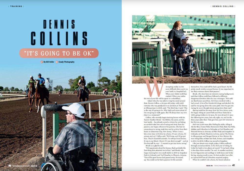 "By Bill Heller    Accepting reality is a lot more difficult when you're on your back in a hospital bed. When your whole world has crashed. When you realize the rest of your life will be spent in a wheelchair.    Asked when he was able to wrap his mind around that, Dennis Collins, a 53-year-old jockey with 2,287 victories who was paralyzed in an accident at The Downs at Albuquerque in 2016, said, ""The third day. I said, 'This is the way it's going to be. Why bitch and moan about it? I'm not going to walk again. But I'll always have my own chair in a restaurant.'""    Collins, who recently began training horses with his fiancée Heather Brock – his lifeline, his saint, and his best buddy – has already scored a victory by not letting an accident take him out of racing and away from his passion, one begun whenever his parents, who had no connections to racing, took him out for a drive from their home in Gloucester City, New Jersey. ""When I was a kid, every time we'd drive by a farm, if I saw a horse, I'd scream and cry,"" Collins said. ""We'd stop, and I'd go pet him. They're beautiful animals. I've always loved horses. It was in my blood. I knew if I was short enough"" – and at five-feet tall, he was – ""I wanted to get into horse racing.""    Brock is so glad he did.    ""He's passionate about his horses; that's probably the first thing that attracted me to him,"" said Brock, who began training her own small stable in 2016 at Arapahoe Park in Colorado and Turf Paradise in Phoenix, Arizona. ""One of his good horses had passed away. He teared up. You could see he had a passion for the animals themselves. You could tell he had a good heart. My life pretty much revolves around horses. It was important to me that someone shared that passion.""    Brock, who does have an extensive racing background, said that Collins could have followed a different, dangerous direction when he was a teenager: ""He's told me that horses saved him. He'd been involved with a bad crowd. A lot of his friends did drugs and alcohol. He said he was going down the same path. Once he got into racing, he never thought about going down that road.""    Racing took him far away from his New Jersey roots. He began riding at Laurel Park and Penn National in 1986, going winless in 12 races. He won 29 and 51 races the following two years, but only eight, six, and six the three years after that. That gave him just 100 victories in his first six years.    He'd win 2,100 more after finding his niche, riding at Ak-Sar-Ben, Fonner Park, Horsemen's Park, State Fair Park, Adakat, and Columbus in Nebraska; at Turf Paradise and Prescott Downs in Arizona; at Pike's Peak and Arapahoe in Colorado; at Prairie Meadows in Iowa; and at The Downs in Albuquerque and Yavapai Downs in New Mexico. He won riding titles at State Fair Park, Fonner, and Arapahoe in 2015. In 2016, Collins was second at Arapahoe.    Like just about every single jockey, Collins suffered through several accidents. In his first year of riding, he broke his back in two places at Laurel. ""I was back riding in less than three months,"" he said. In another accident, he tore ligaments and cartilage in both knees and broke his leg, missing nearly a year. He lost another year after an injured left foot at Columbus required surgery.    When he couldn't ride a horse, he found salvation riding a motorcycle. ""Trainers told me that thing's going to kill me,"" he said. ""I said, 'If it doesn't, a horse will.'""    A horse nearly did on September 25, 2016. Now he can no longer ride Thoroughbreds nor his Harley-Davidson motorcycle. ""I miss my hog,"" Collins said. ""I liked riding. It was freedom. It was therapy.""    In an old YouTube video, he said, ""A Harley-Davidson doesn't have as much enthusiasm as a Thoroughbred,"" and of returning from racing injuries, ""The pain goes away when you get in the gate and the adrenaline takes over.""    In racing history, only 200 jockeys have won more than 2,800 races, a number Collins might have approached before he retired. ""We had a game plan,"" Brock said. ""He was going to ride for two more years, then he'd ride only our own horses for two years, then he'd go into training.""    He'd do so with his life partner Brock, who said she was born into racing. Her father, Ray Johnson, was a rider and trainer in Canada before becoming a jockey agent in California. ""He was really known for taking bugs (apprentices),"" she said. ""He'd put them in a year-round program. They'd sign a contract. No dating, a curfew, studying videos, how to talk to owners, do interviews with the media. He'd teach them boxing to help their reflexes and cardiovascular fitness and how to read their opponents, just like one rider watches another.""    Born just outside of San Mateo, California, Brock began galloping horses at a farm when she was 10. Five years later, she rode at tracks. She also did barrel racing. ""The racetrack was my passion,"" she said.    She was 17 when her dad passed away after battling lung cancer. She joined the Army in 1998 and stayed through 2001 before spending a year working in a sheriff's department in Cochise County in southern Arizona. ""I went back to the racetrack and haven't looked back since,"" she said.    She galloped and ponied horses for a while before taking out her trainer's license in 2016. She's had two wins and two seconds from 14 starts.    Brock, now 40, and Collins barely noticed each other the first time they crossed paths. ""I was married at the time and he was dating someone else,"" Brock said. ""We never gave each other a second look.""    But the second time, that was different. Brock was divorced. ""We ran into each other again at a local bar,"" she said. ""It was a quiet bar, and I rarely drink at all. We got talking while we were playing darts. We went out to dinner a couple nights later.""    Two weeks later, he moved in with her. They knew they'd spend the rest of their lives together.    They'd been racing in Denver and had returned to Phoenix to prepare for the upcoming meet at Turf Paradise in late September, 2016. Collins traveled to Albuquerque to ride in a fair meet at The Downs when, in the third race on the final day of the fair meet, his mount Smiling Reuben snapped a leg and went down, hurtling Collins to the track. He knew it was bad instantaneously. ""I reached down to my legs and I couldn't feel them,"" he said. ""I said, 'Oh, crap!'""    Brock saw it happen. ""I watched the race, streamed on my phone,"" she said, ""I watched him go down. I knew it was bad.""    She called the jockey's room, but couldn't get a straight answer. Then a trainer, Ed Kurlick, called. ""He said, 'You better get down here. He's bad. It isn't good,'"" Brock said. ""His voice was cracking.""    She jumped in her truck and drove. ""I drove from Phoenix to Albuquerque, a 7½ hour drive,"" she said. ""I did it in about six. I pushed it. I've woken up in a hospital alone when I was in the military. I wasn't going to let him wake up alone.""    She reached the University of New Mexico Hospital, where Collins had been transferred. ""I got there probably around 10 or 11 o'clock,"" she said. ""He was heavily drugged at that point. I remember him look over and he said, 'Wow, you got here fast,' Then he looked at his legs and said, 'That didn't work out the way we planned.'""    So they made a new plan.    On the first morning after the accident, jockey Martin Bourdieu and his wife Krystal visited Collins in the hospital. ""She was choked up because her former husband, Mark Villa, had been killed on a Quarter Horse (at Zia Park in New Mexico) the same day as Dennis' accident six years ago,"" Brock said. ""Dennis gave her a hug and said, 'It's going to be okay.'""     As bad as Collins' injury was, both he and Brock knew it could have been worse. ""I'm grateful every day that even though Dennis is in a wheelchair, he came home, and he's not a quadriplegic,"" Brock said.    She stayed with her man in the hospital 24/7. ""I got a taste of holding things together when my dad got real sick,"" she said. ""I can compartmentalize emotions. When I take a shower, that's when I break down and say, 'It's not fair.' With him, I was almost robotic. I never left his side. I slept in a chair for 2½ weeks.""    Her presence one late night might have saved Collins' life. ""I woke up one night at two or three in the morning, and I saw a new doctor was going to give him medicine through an IV,"" she said. ""I said 'He doesn't get medicine through an IV anymore.' He looked at his clipboard. He said, 'Oh, I've got the wrong room.' After that, I was terrified to leave him alone. If I went down for 10 minutes to eat, I got a nurse to watch him.'""    Collins couldn't be more thankful to have Brock as a teammate: ""Not many people would stick around in the situation I'm in. Some riders have their wives pack up and leave when they were injured. I love her for what she's done, what she's going to do. It's an everyday thing. Every day, she's always there. She's very special. Without her, I might be in a nursing home.""    Instead, he's where he's always wanted to be: working in a barn with horses. ""We're going to make a very good team,"" he said. ""She's very smart.""    To her credit, she became smarter, learning how to deal with Collins' recovery online. ""I did a lot of research through chats, forums, and reading on the internet,"" she said. ""You should be your own advocate. I found little techniques that people have helping them to cope with daily life. Even though he's paralyzed, there's pain. Muscle spasms. You have to learn how to handle it.""    She marvels at how well Collins is handling it. ""He had a good attitude from the start,"" she said. ""But he has bad days. The doctors said it's going to happen. He gets quieter than usual, a little reclusive. He might be a little grumpy. He never takes it out on me or anybody else.""    He's happiest when he's at the track, getting around in a golf cart by using a cane to hit the gas pedal. ""He watches the horses train,"" Brock said. ""He watches races looking for claims. I feel safer with him in the golf cart in case a horse gets loose.""     Of course, there's a long list of trainers' chores Collins can't do from a wheelchair. ""I can't get down and wrap their legs or anything like that,"" he said.    They both wish they could get on their horses to exercise them. Brock had to give that up two years ago because of chronic knee damage suffered in the Army. ""I miss getting on horses,"" she said. ""I watch from the saddle pony. I have a good rapport with a couple of riders. I tell them, 'Tell me if anything's wrong. Don't tell me what you think I want to hear. Just be honest with me. I want to know.'""    She does just about everything else herself. ""I go over each horse's legs,"" she said. ""Every horse is an individual and they should be fed and trained as such. I don't let the vet train my horse. I let the horse tell me what he needs and how much he needs. I will not put a horse and jockey in jeopardy if they're not sound.""    Even when they are sound, they are in jeopardy every single time they race: thousand-pound Thoroughbreds traveling nearly 40 miles per hour racing in tight quarters on ankles you can put your fingers around.    On Sunday, October 1 of this year, jockey Mario Chavez died a day after he was injured in a Quarter Horse stakes race at Will Rogers Downs in Oklahoma. He was 42.       Collins' injury was tragic, but not fatal. Yes, Collins and Brock will struggle building up a stable, but they have already made it a year after Collins' horrific injury. ""We're stronger now than we've ever been,"" Brock said. ""He's hard-headed and stubborn."""