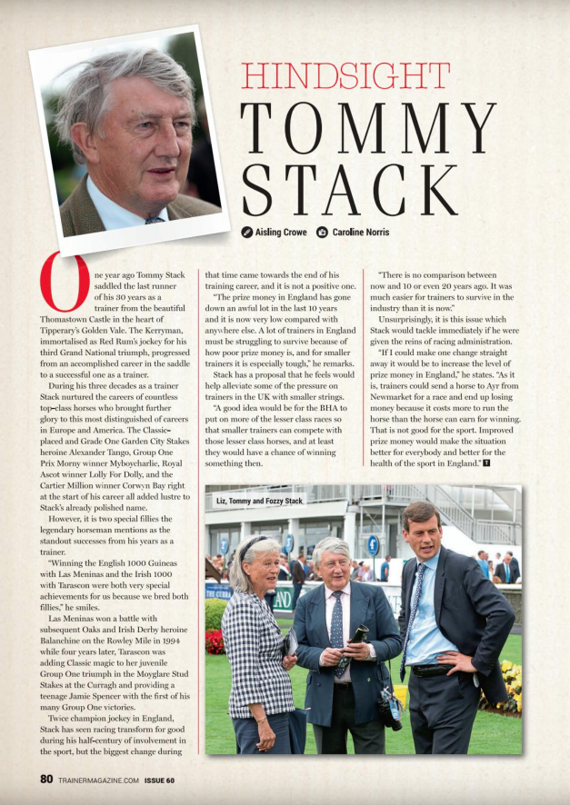 "One year ago Tommy Stack saddled the last runner of his 30 years as a trainer from the beautiful Thomastown Castle in the heart of Tipperary's Golden Vale. The Kerryman, immortalised as Red Rum's jockey for his third Grand National triumph, progressed from an accomplished career in the saddle to a successful one as a trainer.       During his three decades as a trainer Stack nurtured the careers of countless top-class horses who brought further glory to this most distinguished of careers in Europe and America. The Classic-placed and Grade One Garden City Stakes heroine Alexander Tango, Group One Prix Morny winner Myboycharlie, Royal Ascot winner Lolly For Dolly, and the Cartier Million winner Corwyn Bay right at the start of his career all added lustre to Stack's already polished name.       However, it is two special fillies the legendary horseman mentions as the standout successes from his years as a trainer.       ""Winning the English 1000 Guineas with Las Meninas and the Irish 1000 with Tarascon were both very special achievements for us because we bred both fillies,"" he smiles.       Las Meninas won a battle with subsequent Oaks and Irish Derby heroine Balanchine on the Rowley Mile in 1994 while four years later, Tarascon was adding Classic magic to her juvenile Group One triumph in the Moyglare Stud Stakes at the Curragh and providing a teenage Jamie Spencer with the first of his many Group One victories.       Twice champion jockey in England, Stack has seen racing transform for good during his half-century of involvement in the sport, but the biggest change during that time came towards the end of his training career, and it is not a positive one.       ""The prize money in England has gone down an awful lot in the last 10 years and it is now very low compared with anywhere else. A lot of trainers in England must be struggling to survive because of how poor prize money is, and for smaller trainers it is especially tough,"" he remarks.       Stack has a proposal that he feels would help alleviate some of the pressure on trainers in the UK with smaller strings.       ""A good idea would be for the BHA to put on more of the lesser class races so that smaller trainers can compete with those lesser class horses, and at least they would have a chance of winning something then.       ""There is no comparison between now and 10 or even 20 years ago. It was much easier for trainers to survive in the industry than it is now.""       Unsurprisingly, it is this issue which Stack would tackle immediately if he were given the reins of racing administration.       ""If I could make one change straight away it would be to increase the level of prize money in England,"" he states. ""As it is, trainers could send a horse to Ayr from Newmarket for a race and end up losing money because it costs more to run the horse than the horse can earn for winning. That is not good for the sport. Improved prize money would make the situation better for everybody and better for the health of the sport in England."""