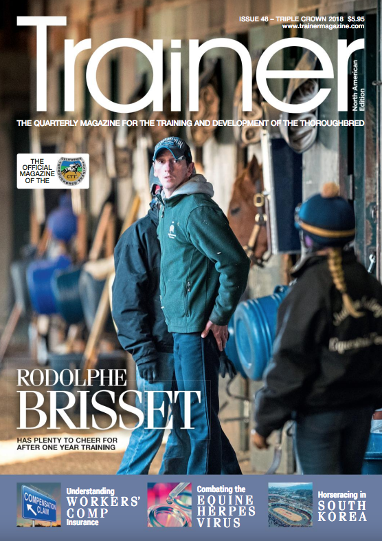 "Triple Crown 2018 - May - July '18 - issue 48    Cover Profile - Rodolphe Brisset - trainer of Kentucky Derby contender - QUIP     Why is ""workers comp"" insurance so complicated     Impact of fractures on the thoroughbred     Combating Equine Herpes Virus   Can you really ""run back"" horses quickly?     Social Media review for trainers - part two   Standing in the wings - the role of the assistant trainers     Horse racing in Korea     Maryland racetrack rejuvenation     Mike Machowsky - California trainer in profile    The Alan F. Balch Column    PHBA news - Top 20 Pennsylvania breeders of 2017    Sid Fernando Column    TRM Trainer of the Quarter - Brad Cox"