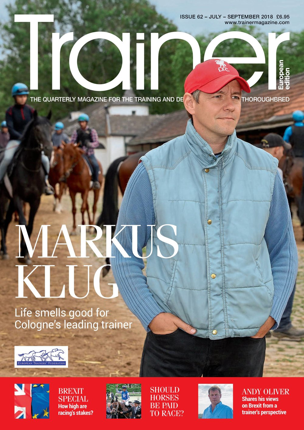 July - September '18 - issue 62   Veterinary (EVJ) - Sub-clinical osteochondrosis     Markus Klug - trainer profile    Nutrition: Feeding for weaning success    Sales Analysis: Part II    HBLB - Flat injuries - Nature vs Nuture    Brexit Feature     -   How will it affect the racing industry as a whole?    -   What business support is being offered?    -   Andy Oliver trainer interview    -   Tripartite Agreement    Should horses be paid to race?    Starting out with Gavin Hernon    Hindsight - Ian Balding    EMHF news    TRM Trainer of the Quarter - Pascal Bary