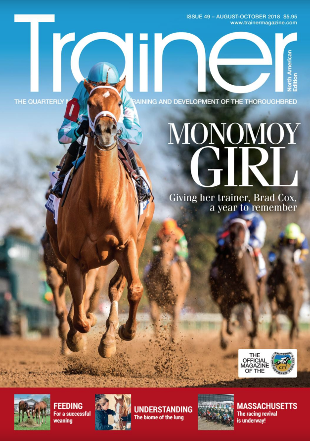 "August - October '18 - issue 49    Brad Cox - cover trainer profile    Nutrition - Feeding for weaning success    Peter J Sacopulos - covers legal issues of interest to trainers    Understanding the ""biome of the lung""    Chip Tuttle - exciting times for racing in Massachusetts    Looking at contributing factors to Flat Injuries    Val Brinkerhoff - CTT Trainer Profile    Noah Abramson - a young trainer going places    Combating castration complications    News from PA Breeders    New Jersey - betting on its future    Alan F. Balch Column    Trainer of the Quarter - Kellyn Gorder"