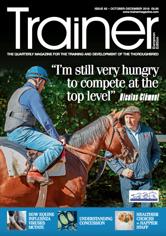 October - December '18 - issue 63   Nicolas Clément - Trainer Profile    EVJ: 'Wobblers' - Celia Marr covers a recent seminar, sponsored by the Gerald Leigh Trust    HBLB - How Equine Influenza viruses mutate    Running Horses in America - The Trainer's Perspective    Clean Sport - and FEI prohibited list and what it means for racing    Nutrition - understanding squamous versus glandular gastric ulceration    Understanding concussion and protection    Staffing - what can be done to improve diet and mental health    Starting up - latest news from rookie trainer Gavin Hernon    Hindsight - Alec Head    EMHF - news from the European Mediterranean Horseracing Federation    Trainer of the Quarter - Niels Petersen