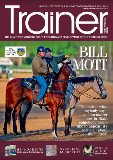 Breeders' Cup '18 to Pegasus World Cup '19 - issue 50   Cover Trainer Profile - Bill Mott    Mr Woodbine - Jim Lawson on his plans for growth at the Ontario oval    Ride & Guide - our guide to what horses can run in    Squamous versus glandular gastric ulceration    Osteochondrosis - Genetic causes and early diagnosis    Results from major concussion studies in North American and Europe    Understanding GDPR - How data regulations affect North American racing    Spreading the joy of ownership - new and novel ways of introducing new owners into racing    Javier Jose Sierra - the trainer of Muchos Besos in profile (CTT profile)    Equithrive Trainer of the Quarter - Uriah St. Lewis trainer of Discreet Lover    Alan F. Balch Column    News from the PA breeders    The important role played by the CBA