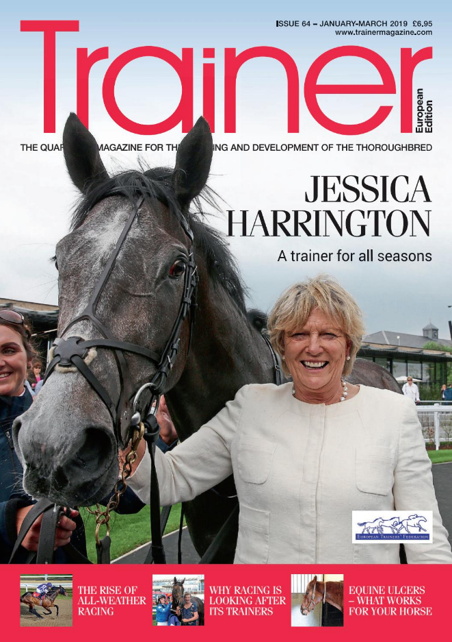 January - March '18 - issue 64   Cover trainer profile - Jessica Harrington    Is all-weather racing no longer the poor relation?    The FEI prohibited list and what it means for racing    Understanding Trainers' mental health    Brexit update planning - looking to the Swiss model    Ride & Guide - what bit to use when and choices of tack    Ulcer medication: are the products to treat that different?    News from the European Mediterranean Horseracing Federation    ETF AGM coverage    The Gavin Hernon blog    Hindsight - Uwe Ostmann    The TRM Trainer of the Quarter - Brian Ellison