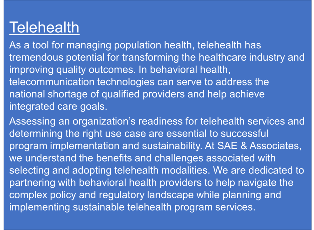 Below are SAE's downloadable resources that we have developed to serve as guides for providers interested in implementing telehealth services: - SAE 2016 Telehealth Takeaways - SAE Preliminary Telehealth Readiness and Assessment Tool