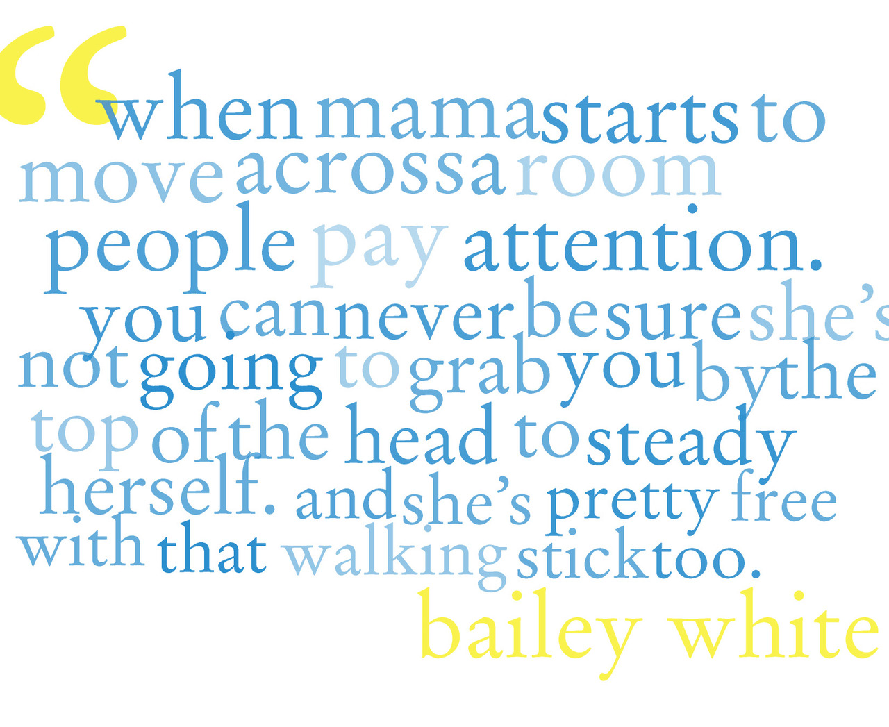 bailey white writes my favorite short stories. this line is from Mama Makes Up Her Mind, which i recommend. (britt original)
