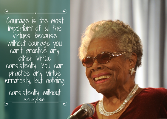 Courage is a valuable virtue- Maya Angelou