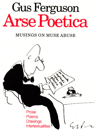 ARSE POETICA Poetry and drawings Kwela, 2003 The 32 satirical poems and 25 cartoons in this collection tackle the world of poets and poetry, both mocking and celebrating writers as diverse as William Blake, J. M. Coetzee, Michael Ondatje, and Breyten Breytenbach.