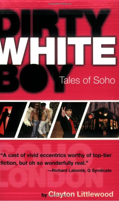 DIRTY WHITE BOY  Memoir, 350 pages Cleis Press, 2 October 2008  From his window on one of the busiest street corners in the world, Clayton watches the daily parade of fashion queens, prostitutes, gangsters and celebrities that make up the population of this strangest of villages.  His Soho diary is a snapshot of modern London, caught between the ghosts of the past and the uncertainties of the future.