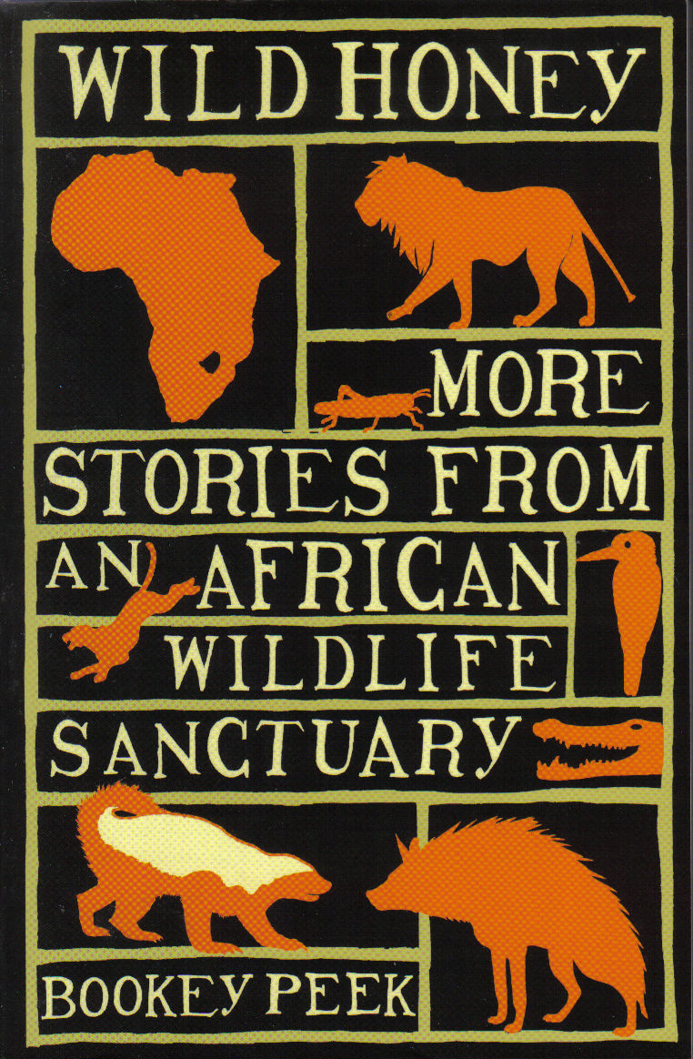 WILD HONEY  Wildlife memoir, 352 pages  Little Books/Max Press, 2 March 2009  With a touching mix of humour and pathos, Bookey again picks up the story of Poombi, the warthog who featured in ALL THE WAY HOME, and introduces us to Badge, the utterly charming honey badger who took over her home and family. And she gives us insight into the compromises, heartbreaks and drama that are the ingredients of living in Zimbabwe today.