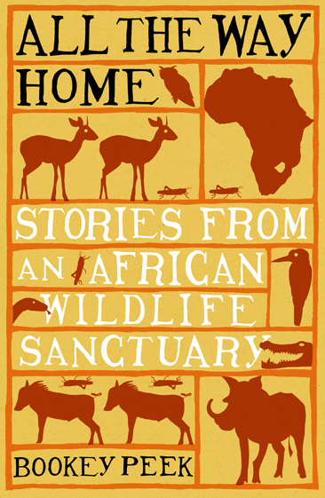 ALL THE WAY HOME: STORIES FROM AN AFRICAN WILDLIFE SANCTUARY  Wildlife memoir, 342 pages  Little Books/Max Press, 5 February 2007  The unlikely star of this enchanting memoir is Poombi, a female warthog who becomes closely attached to Bookey and her family. Poombi brings up her family while allowing Bookey a privileged insight into the ways of the wild. An honest and moving account of life in Zimbabwe today.