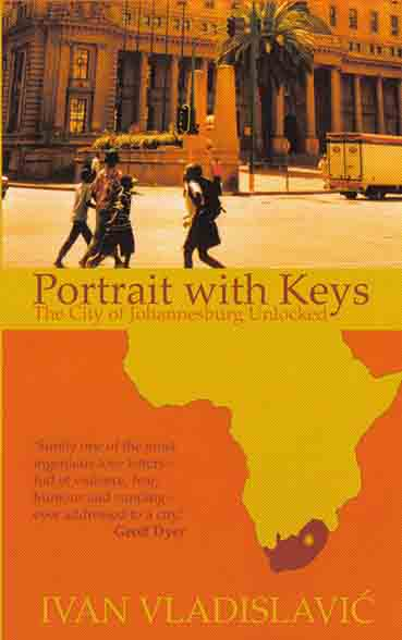 PORTRAIT WITH KEYS  Non-fiction essays, 199 pages  Portobello Books - October 17, 2006  Winner of the 2007 University of Johannesburg Prize and the 2007 SA Sunday Times Alan Paton Non-Fiction Prize.    A dazzling depiction of life in Johannesburg today.