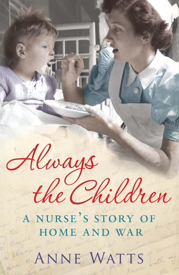 ALWAYS THE CHILDREN Memoir, 380 pages Simon & Schuster - March 3, 2011 Anne's desire to care for others led her to become a nurse and her first posting was during the Vietnam War, for Save the Children. This is a vivid account of her experiences. 'A magnificent life story. I feel humbled by Anne Watts' experiences.' -- Jennifer Worth, author of CALL THE MIDWIFE