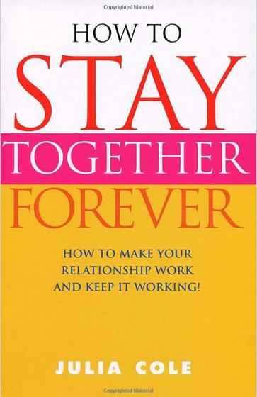 HOW TO STAY TOGETHER FOREVER Self-help, 192 pgs  Vermilion, 2003  Statistics tell the truth with shocking clarity: four out of ten marriages in the UK end in divorce. Even sadder is that one in ten divorced men and women wish they had stayed together. Drawing on her experience as a therapist and as a writer on all aspects of sex and relationship problems, Julia Cole looks at the difficulties that commonly beset couples and offers practical ideas for overcoming them.