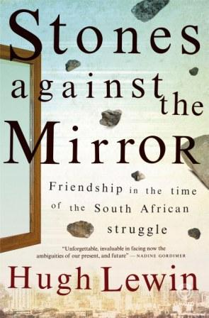 STONES AGAINST THE MIRROR: A Story of Friendship & Betrayal Politics / Memoir, 192 pages. Umuzi, 2011 Winner of Sunday Times Alan Paton Award 2012 Lewin was incarcerated for seven years after being found guilty for sabotage activities against the apartheid state. In his book, he organises the events as a journey between two railway stations. 'A powerful tale, showing a master craftsman at work…a deeply moving memoir.' The Witness