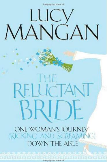 THE RELUCTANT BRIDE Memoir, 384 pages John Murray, 2010 A late starter in life, Lucy always swore she'd never get married. But now she has to find a caterer who doesn't charge a fortune for a cupcake, a dressmaker who doesn't make her cry and a way to bring Great-Auntie Betty down from Dundee for the sixpence she is willing to spend - isn't it meant to be HER special day?