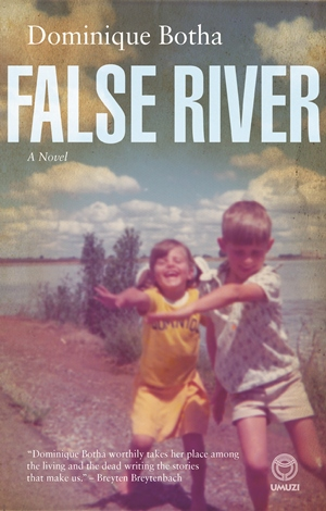 FALSE RIVER  Literary Fiction, Random Umuzi, 2014  An autobiographical novel set in the South African hinterland during the dying days of apartheid. It is a story of sibling love and loss, tracing the relationship between the narrator Domnique and her older brother Paul from their rural childhood in the Orange Free State to Paul's death from a heroin overdose at the age of 27