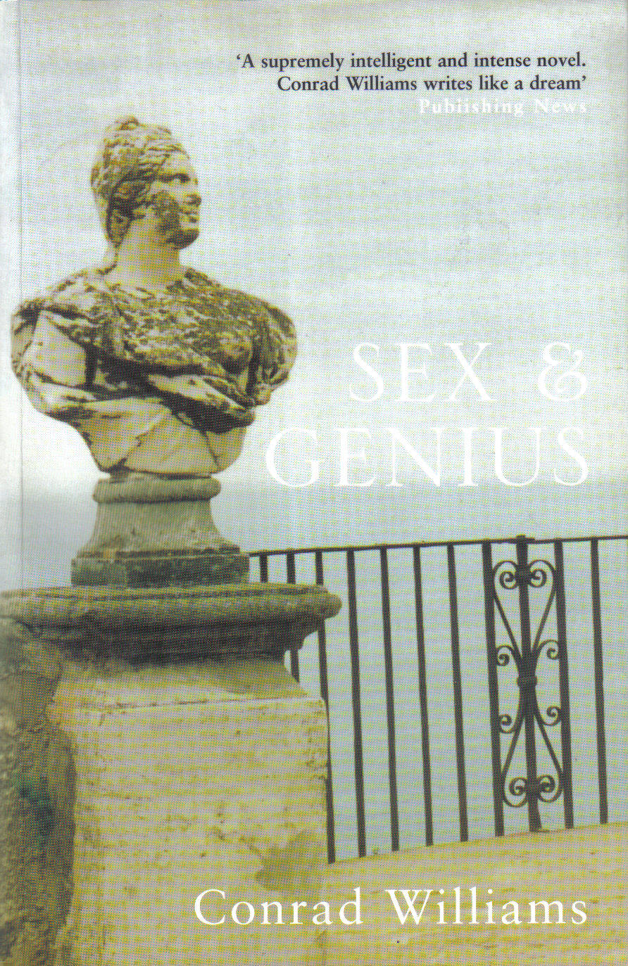 SEX AND GENIUS  Literary, 320 pages Bloomsbury, 2003  James Hilldyard is a legendary novelist living in seclusion on the Amalfi Coast. Michael Lear is a documentary producer on a pilgrimate to meet him. When Hilldyard unexpectedly asks Michael to stay on as his companion, the younger man cannot refuse. But Michael's idyllic break is shattered when Adela Fairfax arrives. The captivating actress is determined to secure film rihts in a Hilldyard novel, and believes only Michael can help her. What ensues is a titanic struggle between the Hollywood system at full throttle and the will of a genius – with devastating consequences.   'A supremely intelligent and intense novel. Conrad Williams writes like a dream.' – Publishing News  'This novel is a gripping piece of work, written with style and panache.' – Sunday Telegraph