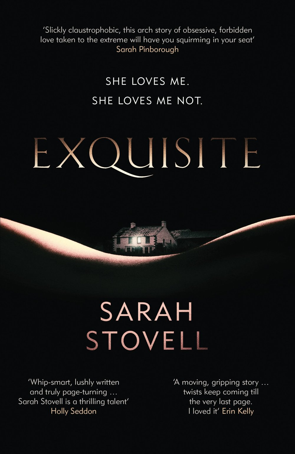 EXQUISITE Thriller, 320 pages Orenda, June 2017 Bo Luxton has it all - a loving family, a beautiful home in the Lake District, and a clutch of bestselling books to her name. Enter Alice Dark, an aspiring writer who is drifting through life, with a series of dead-end jobs and a freeloading boyfriend. When they meet at a writers' retreat, the chemistry is instant, and a sinister relationship develops... Or does it?