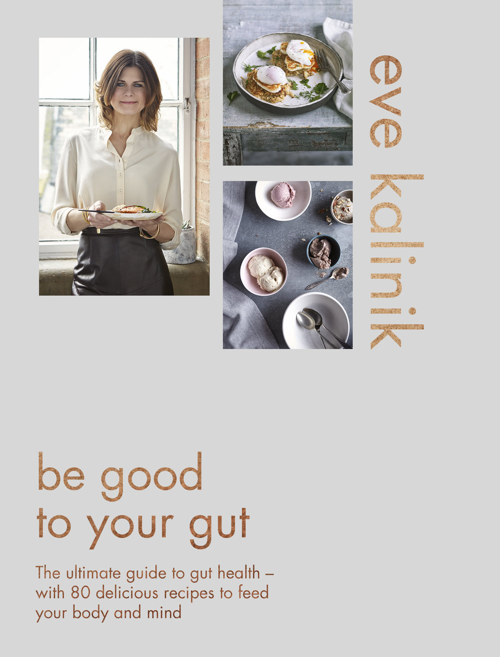 BE GOOD TO YOUR GUT by Eve Kalinik Food/Health, 256 page Piatkus, Sept 2017 Combining solid science and practical advice with inspiring and delicious recipes, Be Good to Your Gut will highlight the importance of good gut health and the many reasons to be enthusiastic about healthy eating. It will teach readers how to use food to support digestion, without sacrificing taste and flavour.