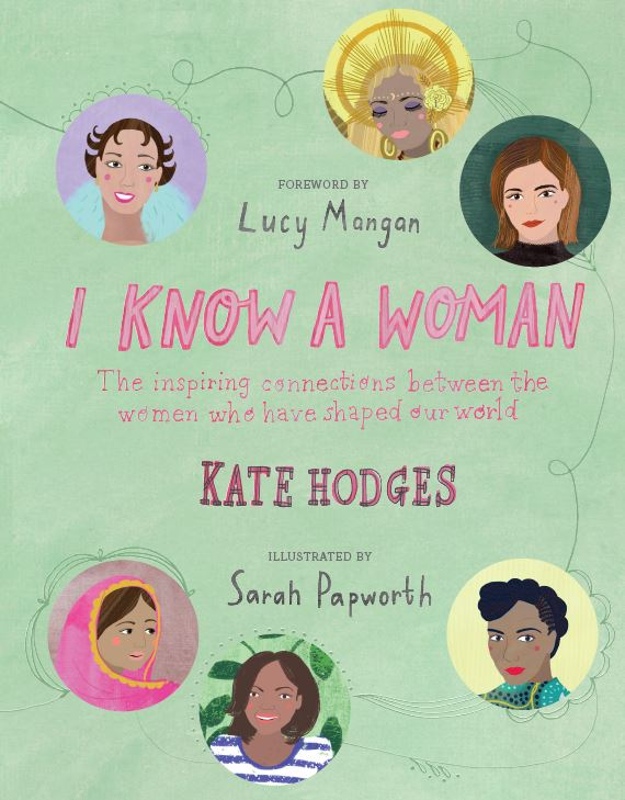 I KNOW A WOMAN Biography, 192 pages Aurumn, Feb 2018 From ground-breaking scientist Marie Curie to political activist Malala Yousafzai, from feminist author Virginia Woolf to the game-changing Billie Jean King; I Know a Woman creates a gigantic web of womanhood which celebrates the relationships between the world's most inspirational and influential women.