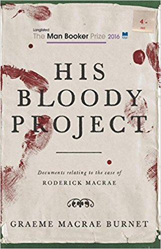 HIS BLOODY PROJECT (WAL, Contraband 2015)   Shortlisted for the Man Booker Prize 2016   A brutal triple murder in a remote Scottish farming community in 1869 leads to the arrest of 17-year-old Roderick Macrae. There is no question that Macrae committed this terrible act. What would lead such a shy and intelligent boy down this bloody path?  Presented as a collection of documents, HIS BLOODY PROJECT opens with a series of police statements taken from the villagers, which offer conflicting impressions, throwing Macrae's motive and his sanity into question.
