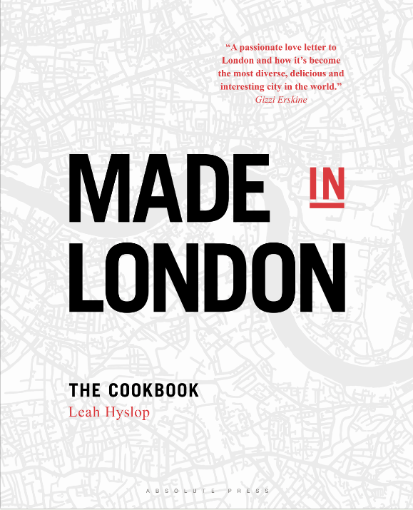 MADE IN LONDON  Cookery, 304 pages Absolute Press, May 2018  In  Made in London , Londoner Leah Hyslop offers a joyful celebration of the city and its food, past and present. The book features recipes invented in the city; such as the 18th century treat Chelsea buns (a favourite of King George II) and Omelette Arnold Bennett, created for the famous writer while staying at the Savoy Hotel. Alongside these are new, exciting dishes, inspired by the Leah's eating adventures around the capital: such as a mouthwatering Pimm's and lemon curd trifle, an unusual goat's cheese and cherry tart and an easy twist on Indian restaurant Dishoom's iconic bacon naan, one of the best brunches in London.