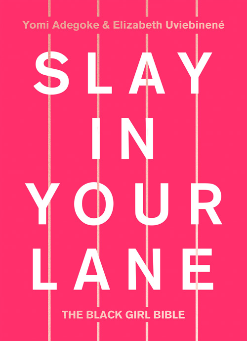 SLAY IN YOUR LANE  Non-Fiction, 368 pages Fourth Estate, July 2018  Black women today are facing uniquely challenging experiences in all aspects of their lives. Yet when best friends Yomi Adegoke and Elizabeth Uviebinené searched for a book that addressed these challenges they realised none existed. So  Slay in Your Lane  – the lovechild of exasperation and optimism – was born.  From education, to work, to dating, to representation, money and health, this inspirational, honest and provocative Black Girl Bible explores the ways in which being black and female affects each of these areas – and offers advice and encouragement on how to navigate them.  Illustrated with stories from Elizabeth and Yomi's own lives, and from interviews with dozens of the most successful black women in Britain – including Amma Asante, Charlene White, Jamelia, Denise Lewis, Malorie Blackman and Dawn Butler MP –  Slay in Your Lane  recognizes and celebrates the strides black women have already made, whilst providing practical advice and inspiration for those who want to do the same and forge a better, visible future.