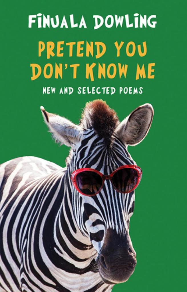 PRETEND YOU DON'T KNOW ME  Poetry Collection, 136 pages  Bloodaxe Books (UK) Sept 2018  PRETEND YOU DON'T KNOW ME brings together in one volume the best of Finuala Dowling's funny, poignant and idiosyncratic poetry from four earlier prize-winning collections, with a section devoted to new poems.    Pretend You Don't Know Me contains her iconic poem 'To the doctor who treated the raped baby and who felt such despair' as well as Dowling's tragi-comic cycle of poems on the theme of her mother's dementia, and the hugely popular poems 'Butter', 'I am the Zebra', 'To adventurers, as far as I'm concerned' and 'The abuse of cauliflowers'. At the heart of the book are the funny and poignant connections we make with other people, and the lifelong effort to stay whole.