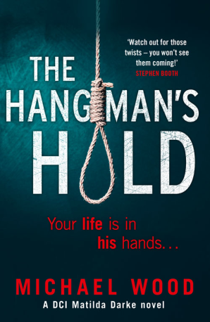 THE HANGMAN'S HOLD  Novel, 405 pages, Killer Reads, UK, 2018  Your life is in his hands.  In the gripping new serial killer thriller from Michael Wood, Matilda Darke faces a vicious killer pursuing his own brand of lethal justice. Perfect for fans of Angela Marsons and Helen Fields.     There's a killer in your house.  The Hangman waits in the darkness.  He knows your darkest secrets.  He'll make you pay for all the crimes you have tried desperately to forget.  And he is closer than you think.  DCI Matilda Darke is running out of time. Fear is spreading throughout the city. As the body count rises, Matilda is targeted and her most trusted colleagues fall under suspicion. But can she keep those closest to her from harm? Or is it already too late?