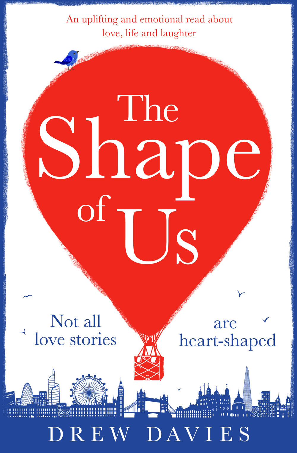 THE SHAPE OF US  Romantic comedy, Bookouture, 331 pages, Nov 2018   One day in London…    Daisy  is rushing to work when a stranger on a bicycle almost knocks her over – and then asks for her number.   Dylan , a teenage boy, lives with an illness which means he can't leave his bedroom – but which hasn't stopped him from falling hopelessly in love.   JoJo , a wife in her sixties, is trying desperately to win her beloved husband back from his mistress.   Adam  has recently lost his job and lies to his housemate about where he goes every day.  These four total strangers – whose paths cross in the charming city of London – have one thing in common. They are all lonely souls looking for love. But what are the chances of them actually finding it?