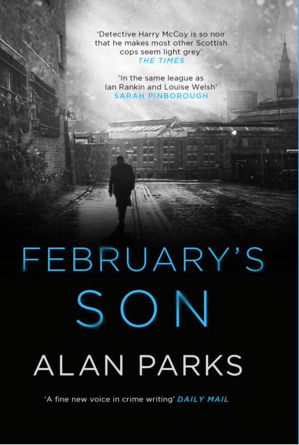 FEBRUARY'S SON UK, Canongate, 2019  Bodies are piling up with grisly messages carved into their chests. Rival gangs are competing for control of Glasgow's underworld and it seems that Cooper, McCoy's oldest gangster friend, is caught up in it all. Detective Harry McCoy's first day back at work couldn't have gone worse.  New drugs have arrived in Glasgow, and they've brought a different kind of violence to the broken city. The law of the street is changing and now demons from McCoy's past are coming back to haunt him. But vengeance always carries a price, and it could cost McCoy more than he ever imagined.  The waters of Glasgow corruption are creeping higher, as the wealthy and dangerous play for power. And the city's killer continues his dark mission. Can McCoy keep his head up for long enough to solve the case?  Bruised and battered from the events of BLOODY JANUARY, McCoy returns for a breathless ride through the ruthless world of 1970s Glasgow.